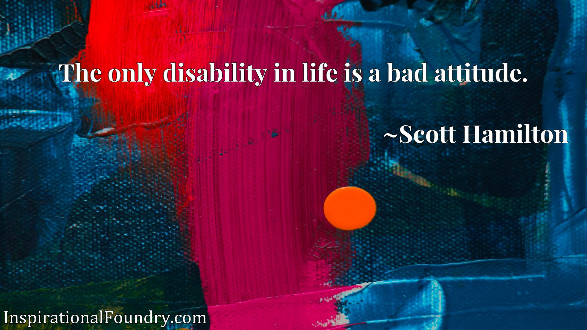 Quote Picture :The only disability in life is a bad attitude.