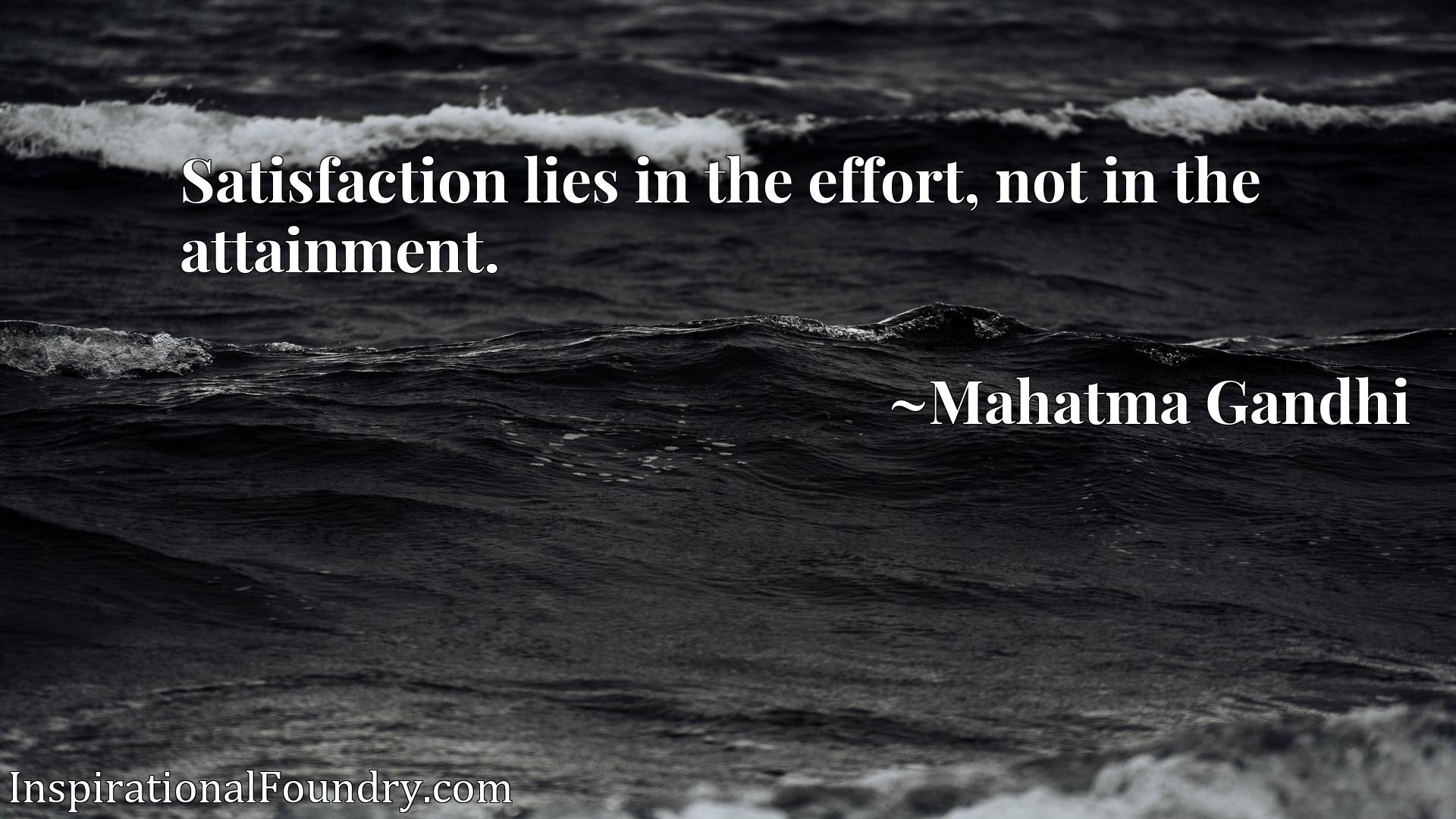 Satisfaction lies in the effort, not in the attainment.