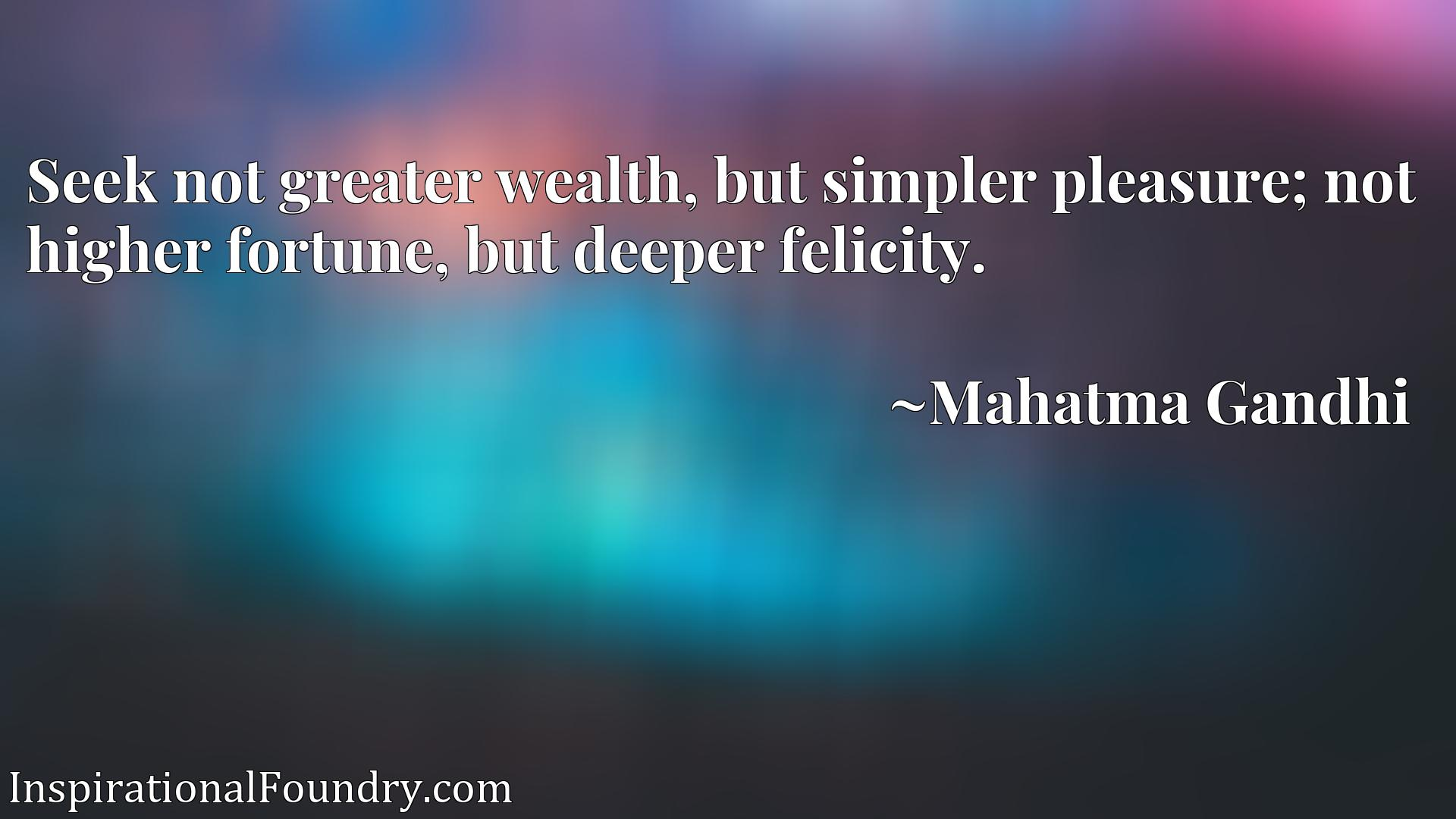 Seek not greater wealth, but simpler pleasure; not higher fortune, but deeper felicity.