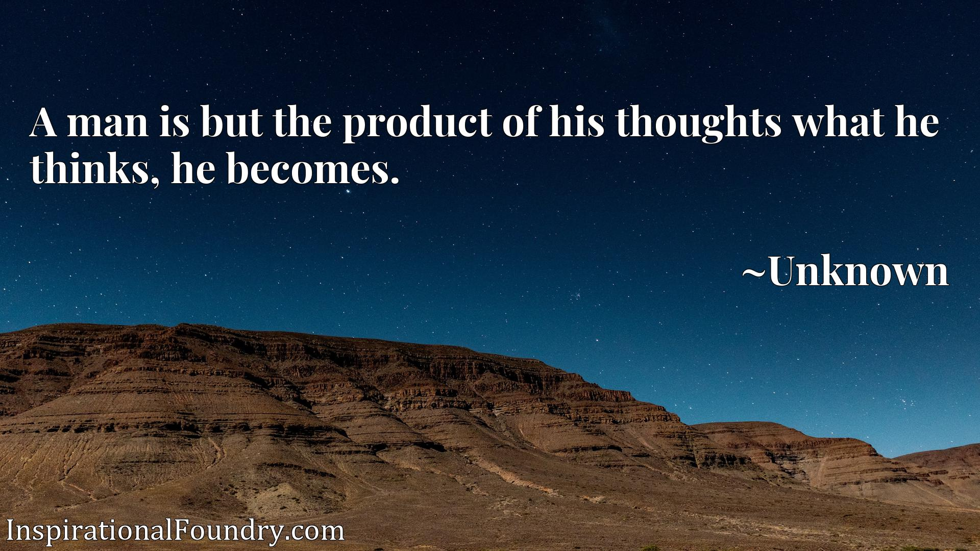 A man is but the product of his thoughts what he thinks, he becomes.