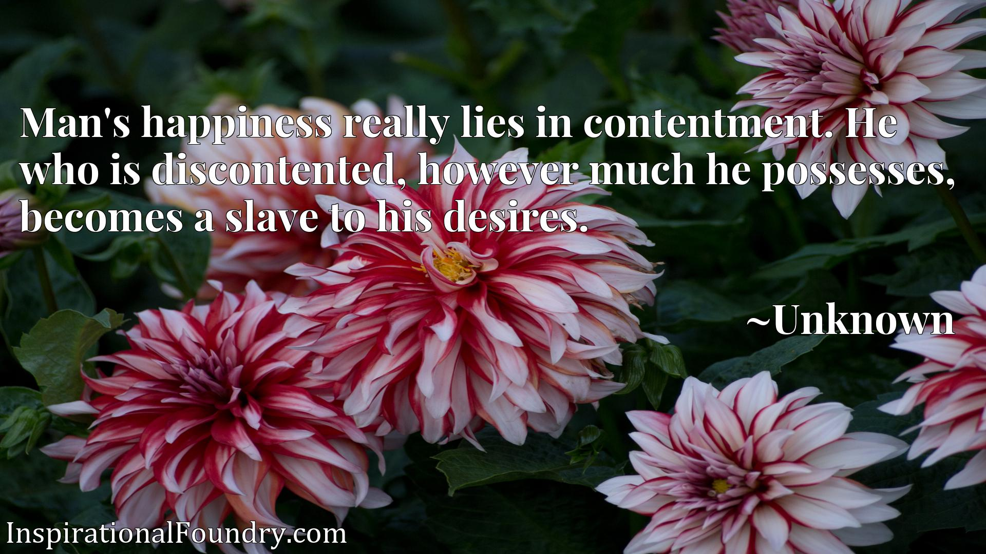 Man's happiness really lies in contentment. He who is discontented, however much he possesses, becomes a slave to his desires.