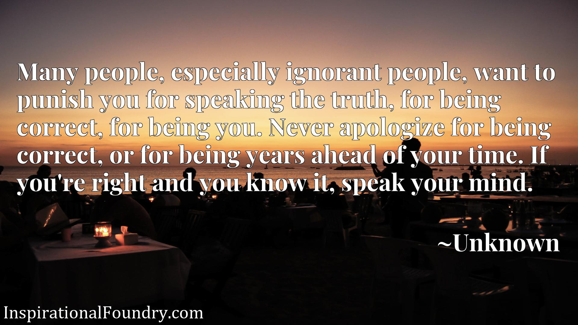 Quote Picture :Many people, especially ignorant people, want to punish you for speaking the truth, for being correct, for being you. Never apologize for being correct, or for being years ahead of your time. If you're right and you know it, speak your mind.