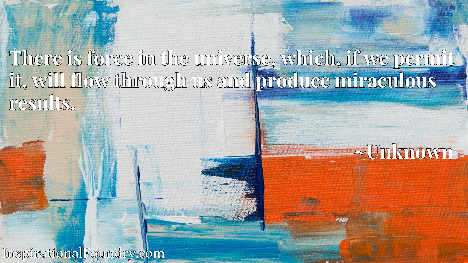 There is force in the universe, which, if we permit it, will flow through us and produce miraculous results.