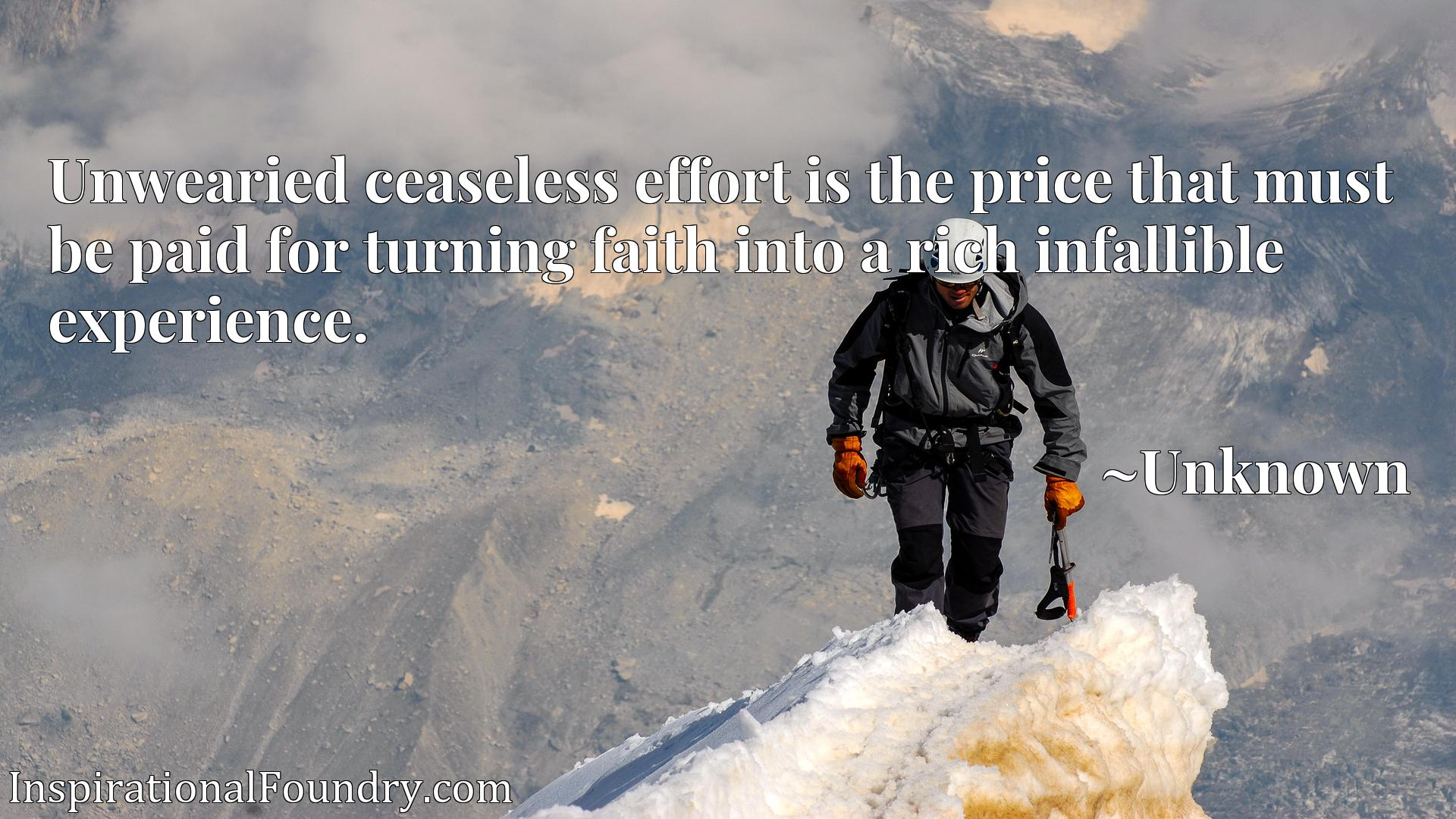 Unwearied ceaseless effort is the price that must be paid for turning faith into a rich infallible experience.