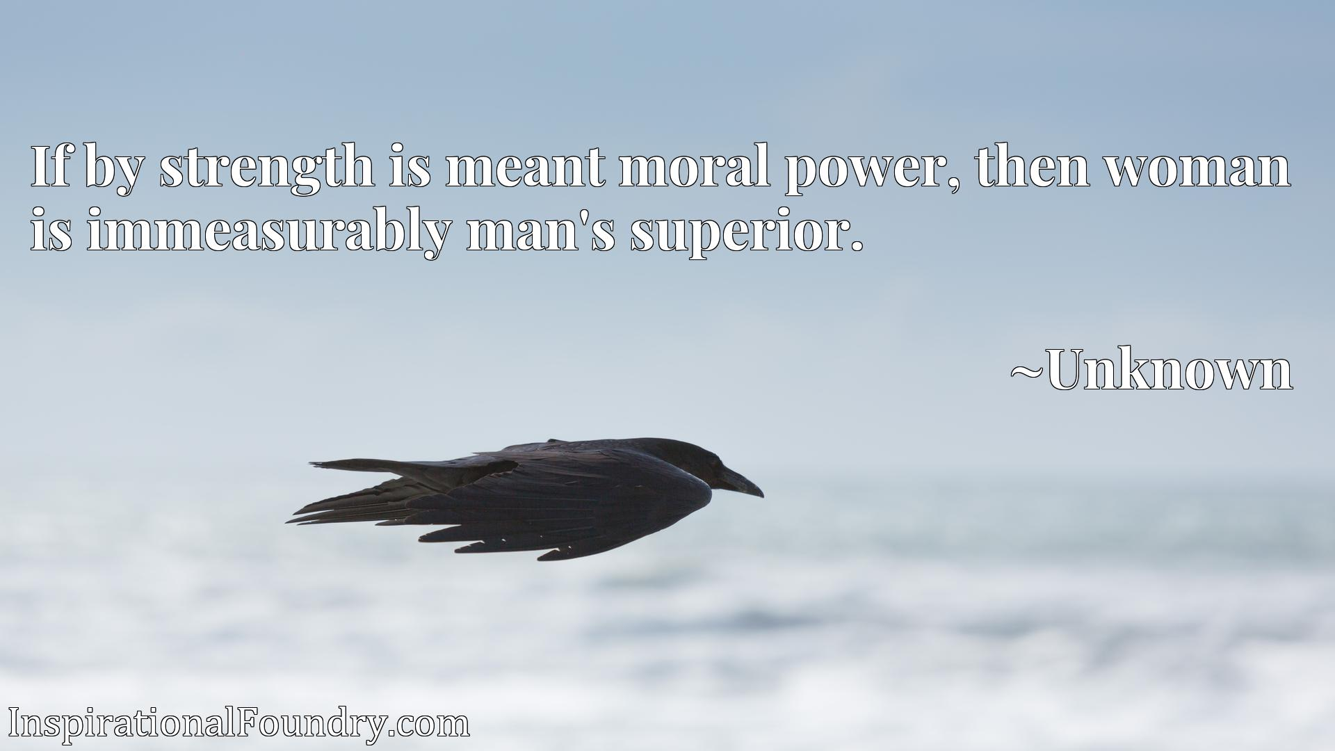 If by strength is meant moral power, then woman is immeasurably man's superior.