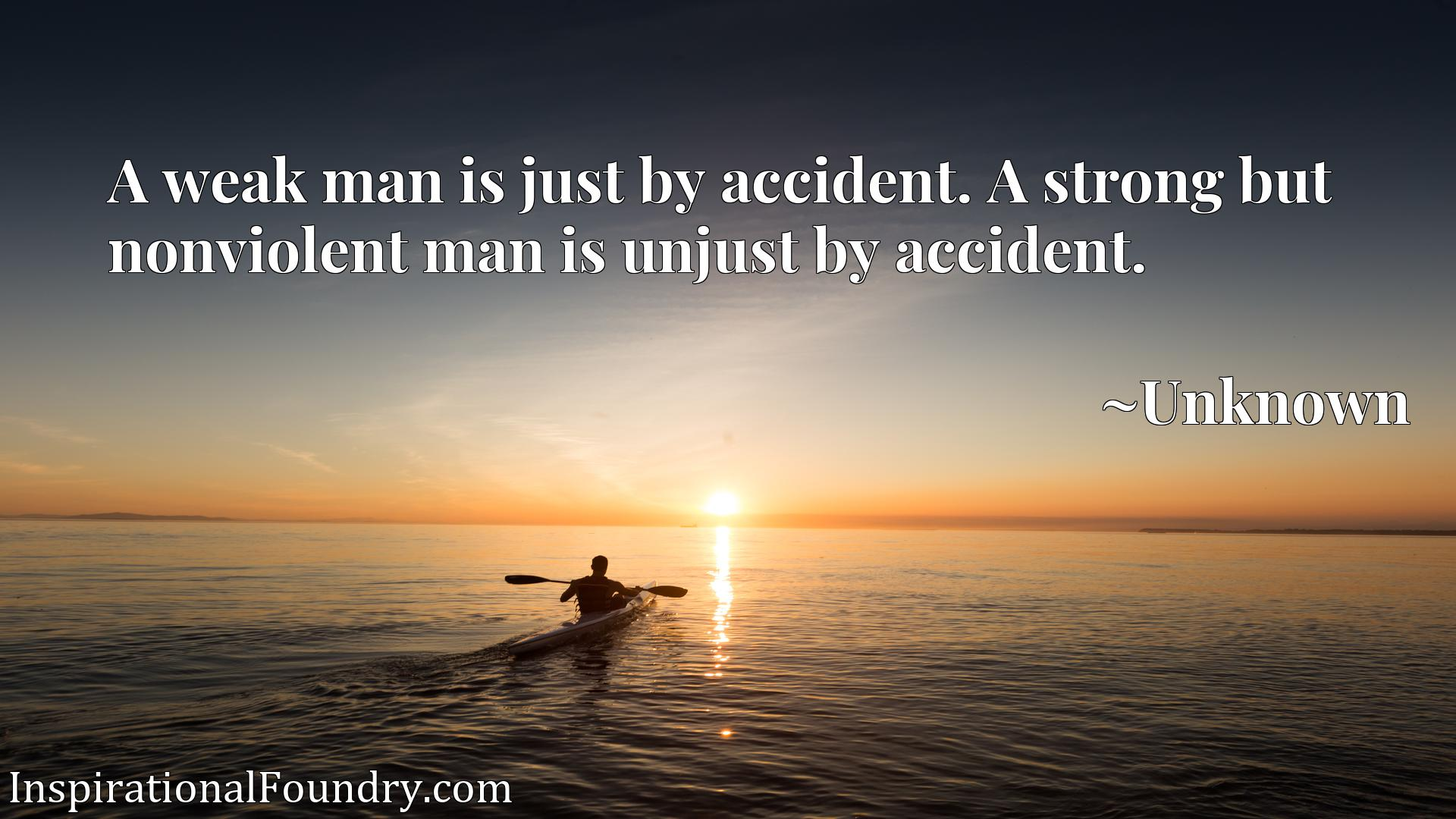 A weak man is just by accident. A strong but nonviolent man is unjust by accident.