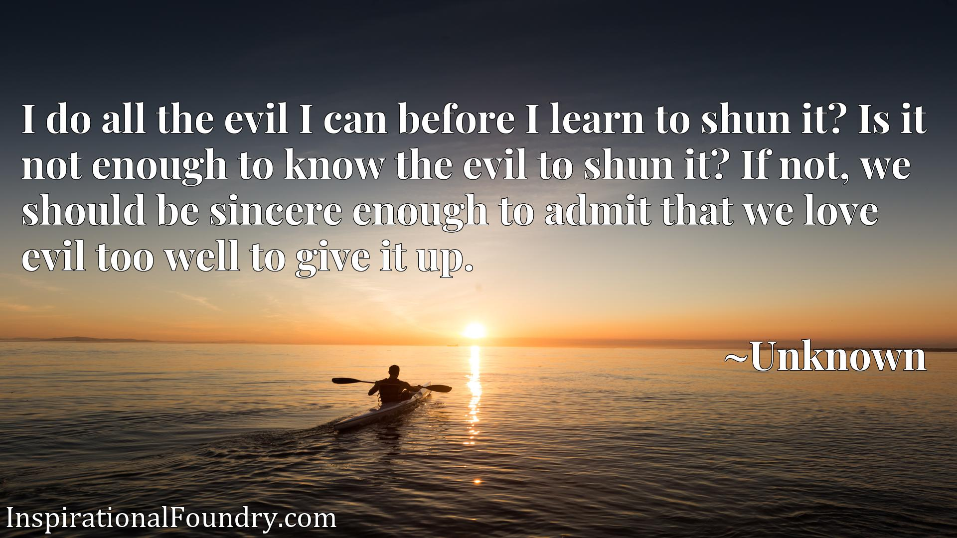 I do all the evil I can before I learn to shun it? Is it not enough to know the evil to shun it? If not, we should be sincere enough to admit that we love evil too well to give it up.