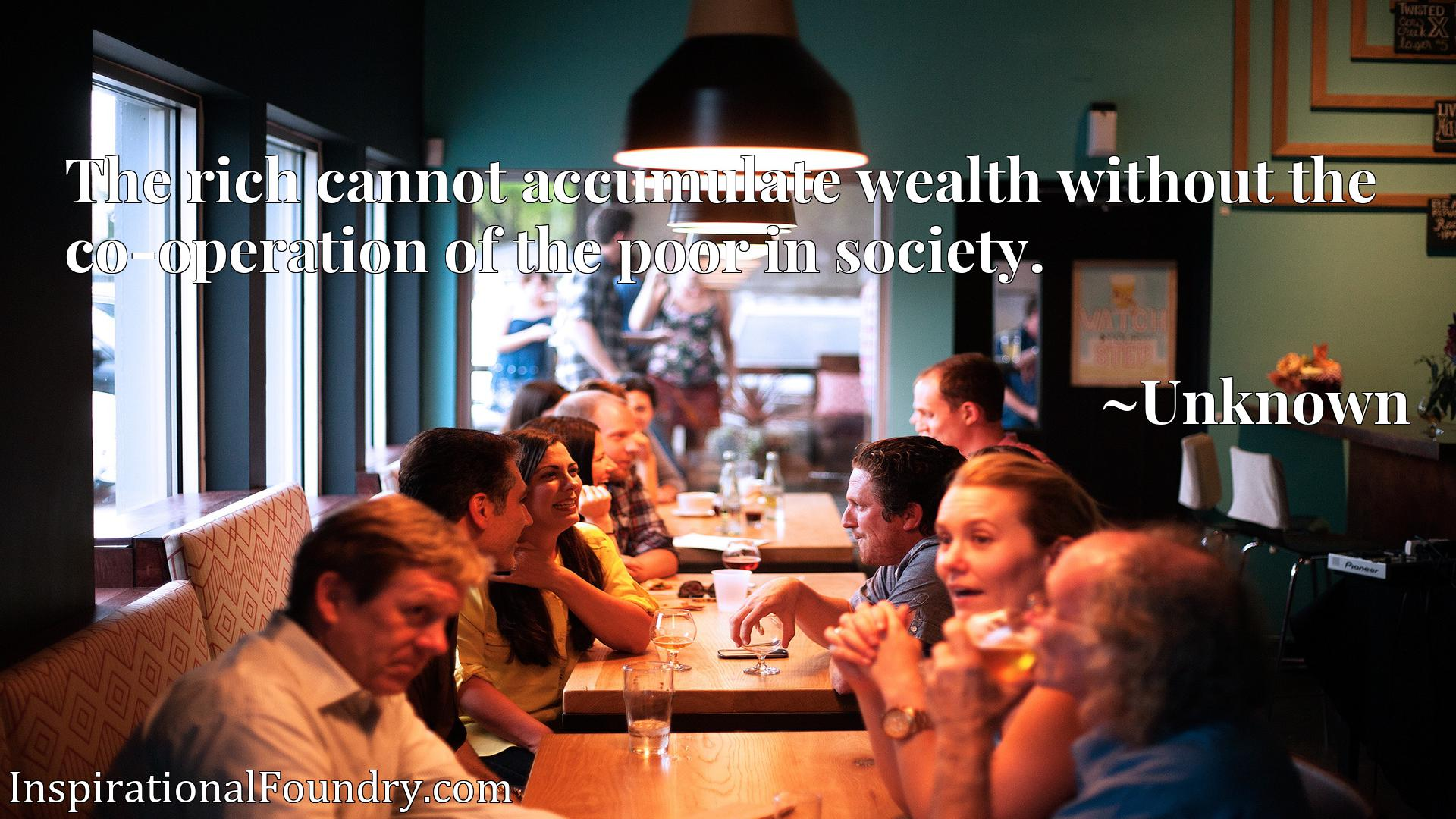 The rich cannot accumulate wealth without the co-operation of the poor in society.