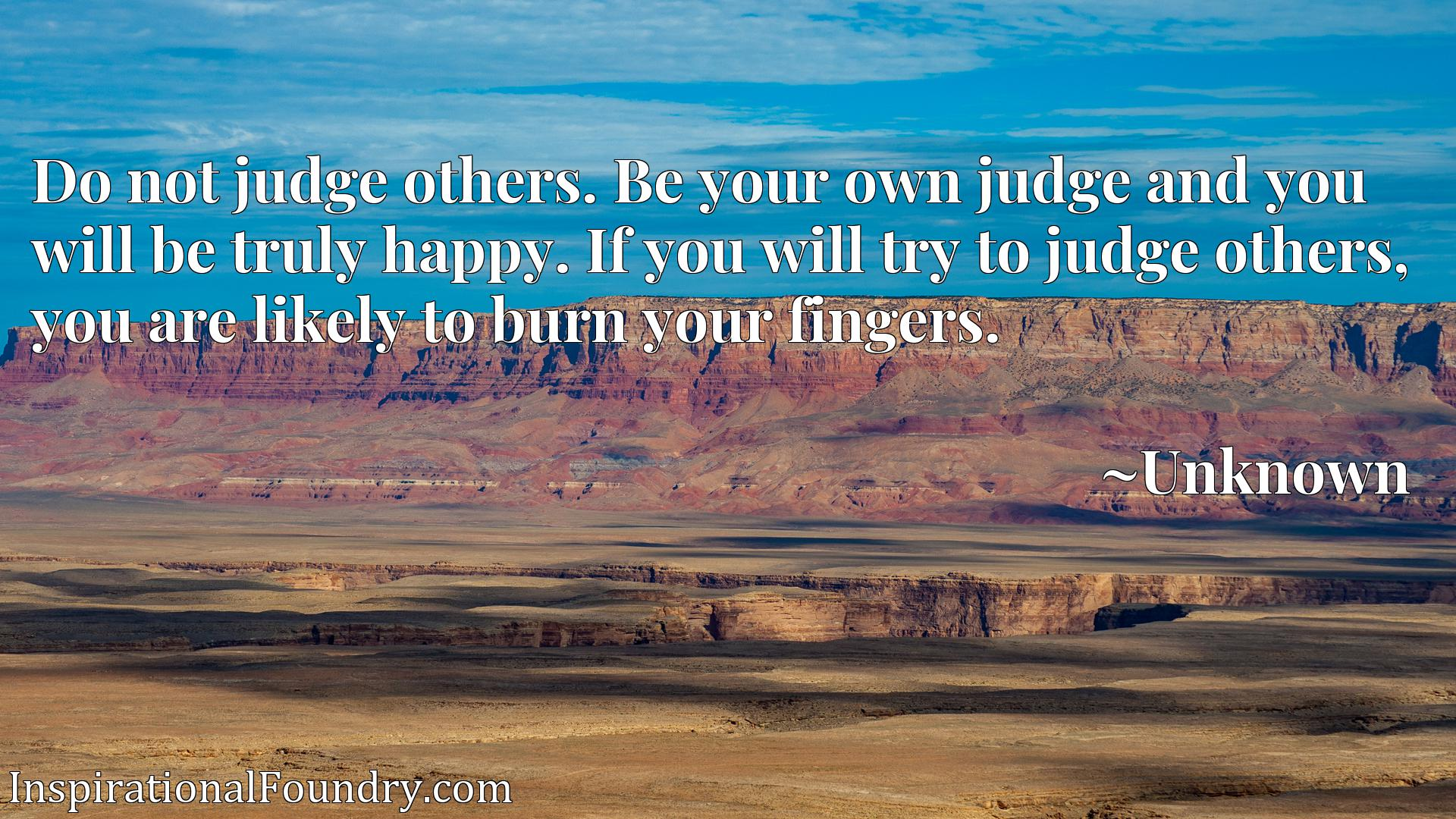 Do not judge others. Be your own judge and you will be truly happy. If you will try to judge others, you are likely to burn your fingers.