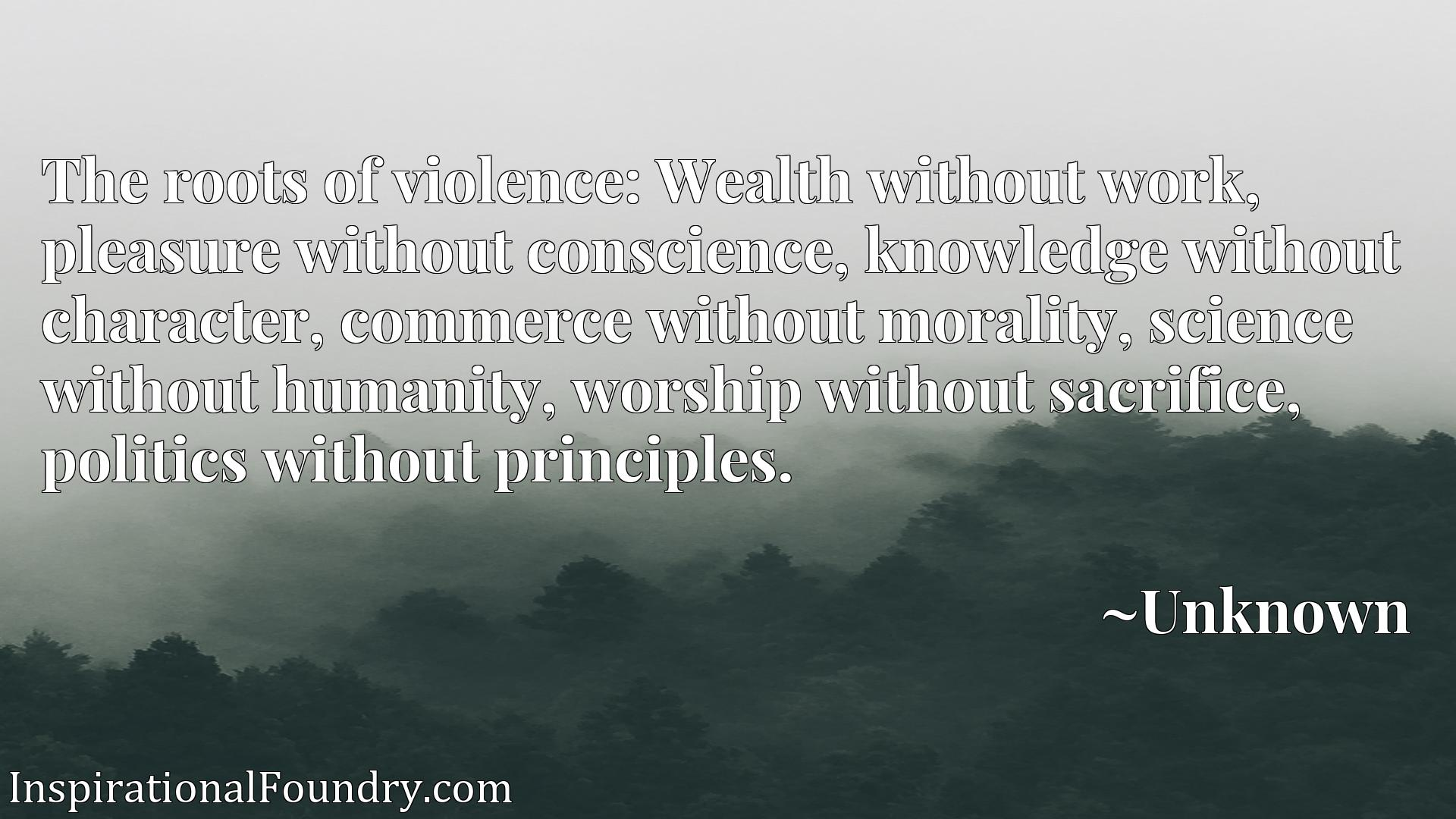 The roots of violence: Wealth without work, pleasure without conscience, knowledge without character, commerce without morality, science without humanity, worship without sacrifice, politics without principles.
