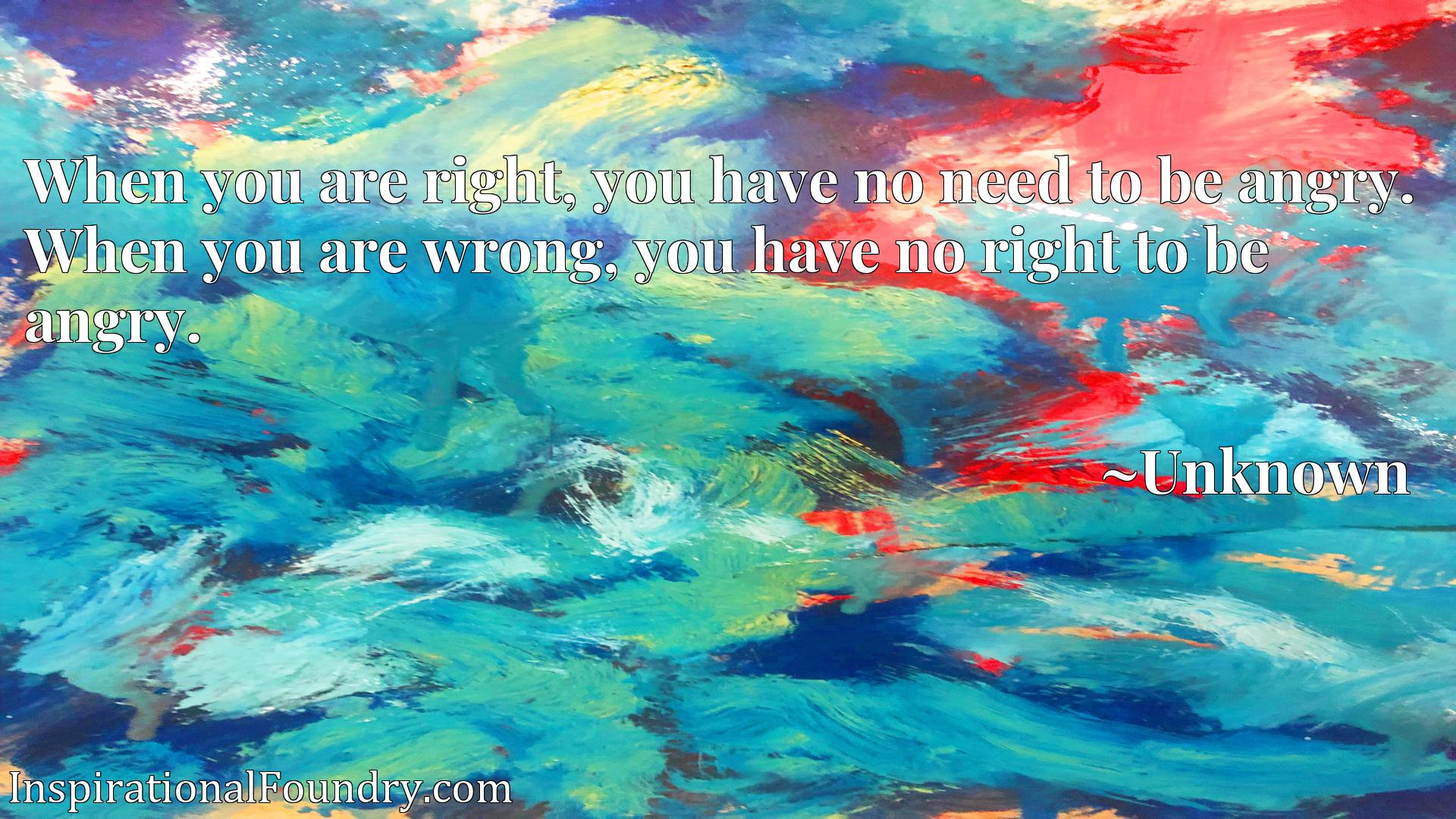 When you are right, you have no need to be angry. When you are wrong, you have no right to be angry.