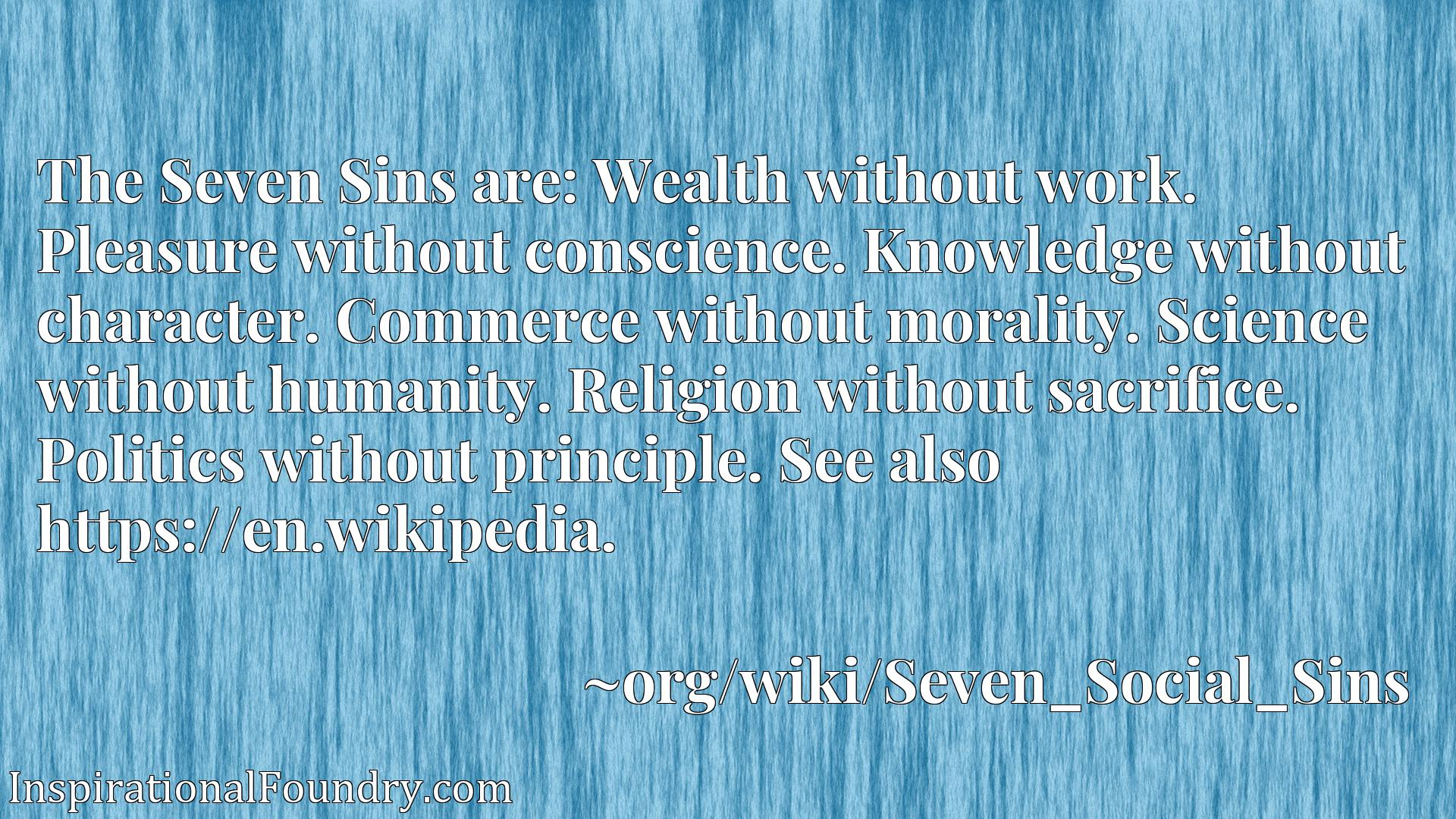 The Seven Sins are: Wealth without work. Pleasure without conscience. Knowledge without character. Commerce without morality. Science without humanity. Religion without sacrifice. Politics without principle. See also https://en.wikipedia.