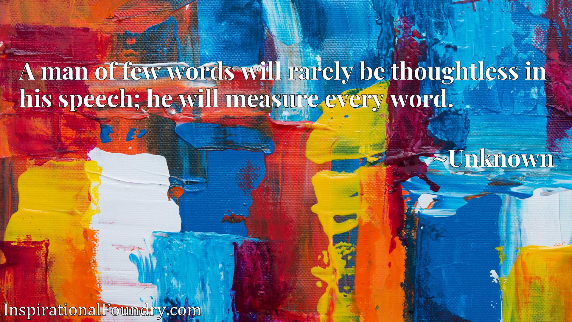 A man of few words will rarely be thoughtless in his speech; he will measure every word.
