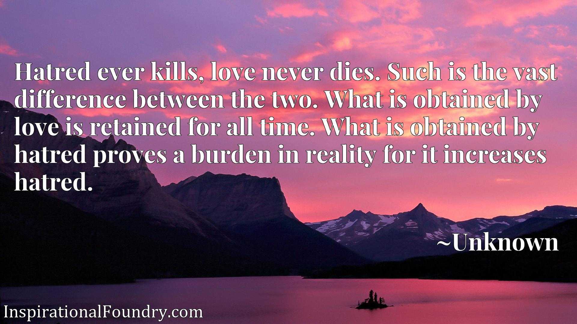 Hatred ever kills, love never dies. Such is the vast difference between the two. What is obtained by love is retained for all time. What is obtained by hatred proves a burden in reality for it increases hatred.