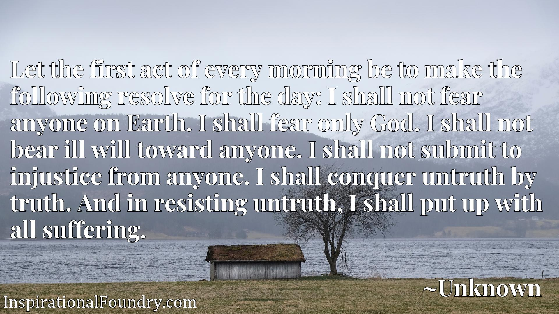 Let the first act of every morning be to make the following resolve for the day: I shall not fear anyone on Earth. I shall fear only God. I shall not bear ill will toward anyone. I shall not submit to injustice from anyone. I shall conquer untruth by truth. And in resisting untruth, I shall put up with all suffering.