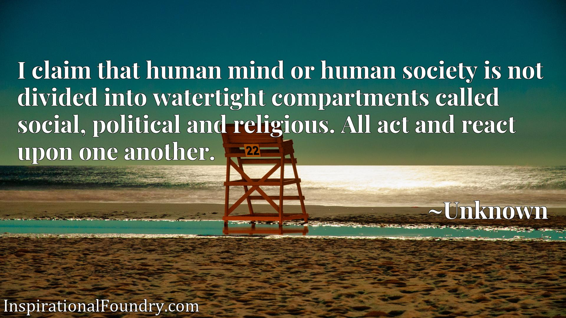 I claim that human mind or human society is not divided into watertight compartments called social, political and religious. All act and react upon one another.