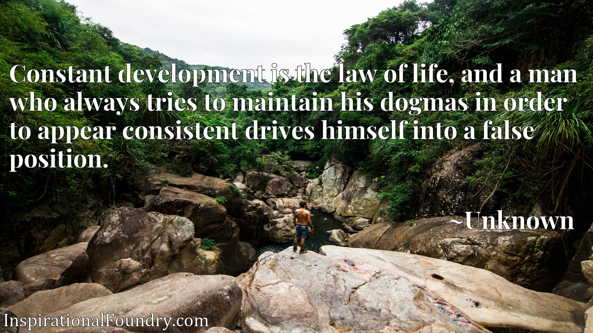 Constant development is the law of life, and a man who always tries to maintain his dogmas in order to appear consistent drives himself into a false position.