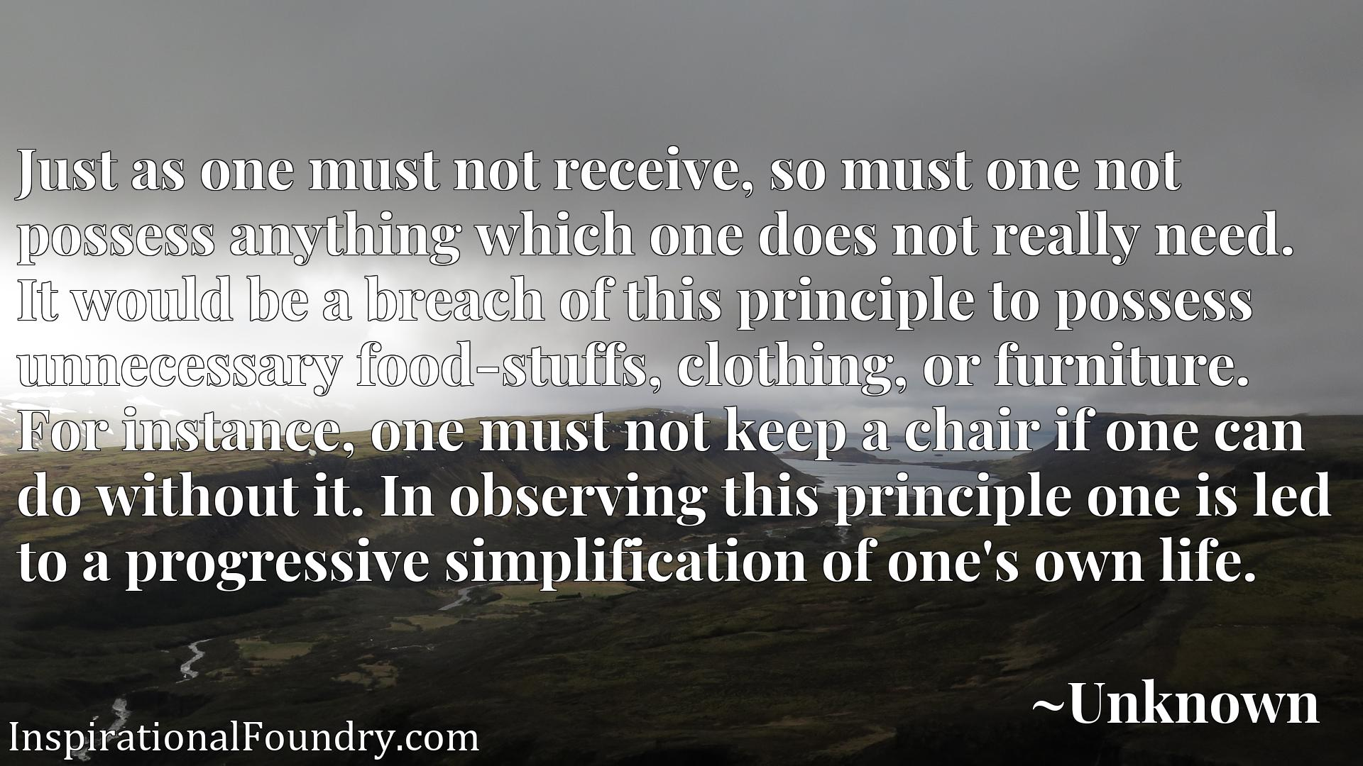 Just as one must not receive, so must one not possess anything which one does not really need. It would be a breach of this principle to possess unnecessary food-stuffs, clothing, or furniture. For instance, one must not keep a chair if one can do without it. In observing this principle one is led to a progressive simplification of one's own life.