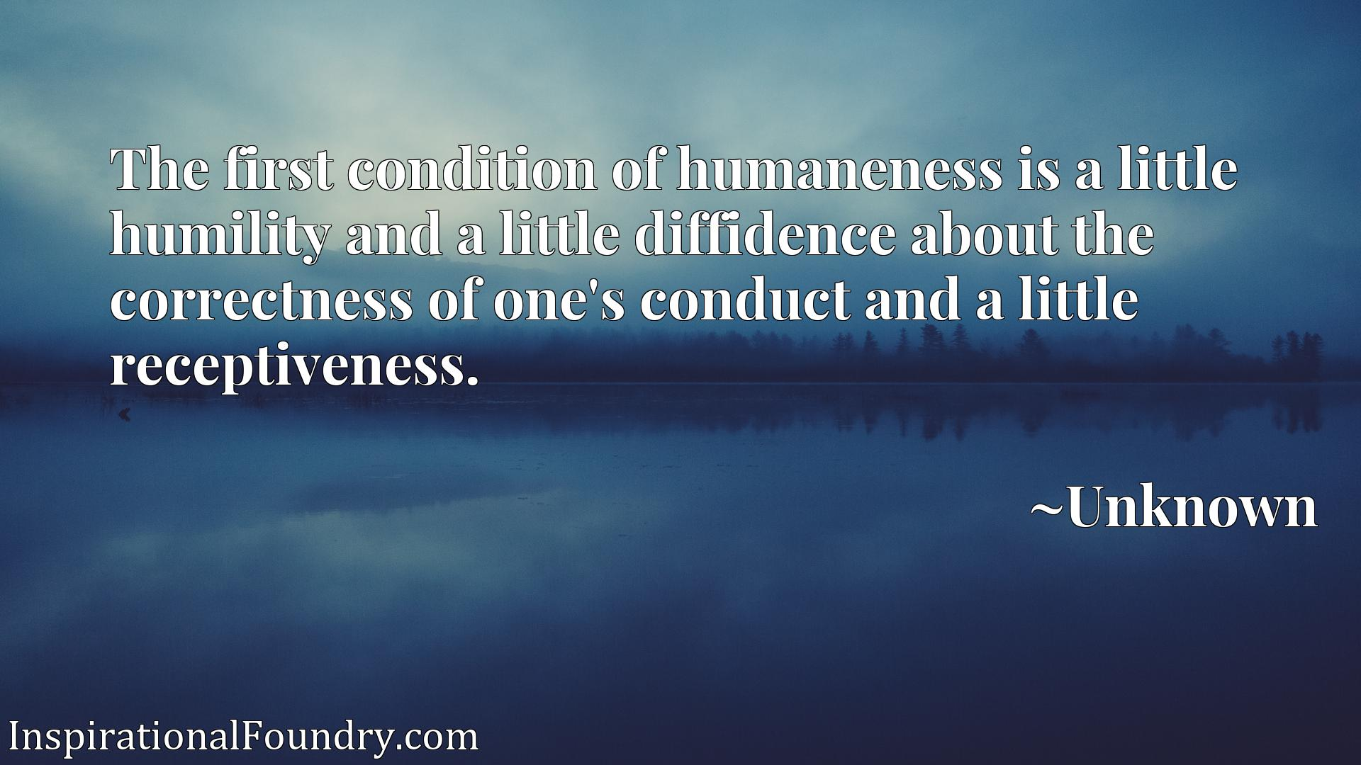 Quote Picture :The first condition of humaneness is a little humility and a little diffidence about the correctness of one's conduct and a little receptiveness.