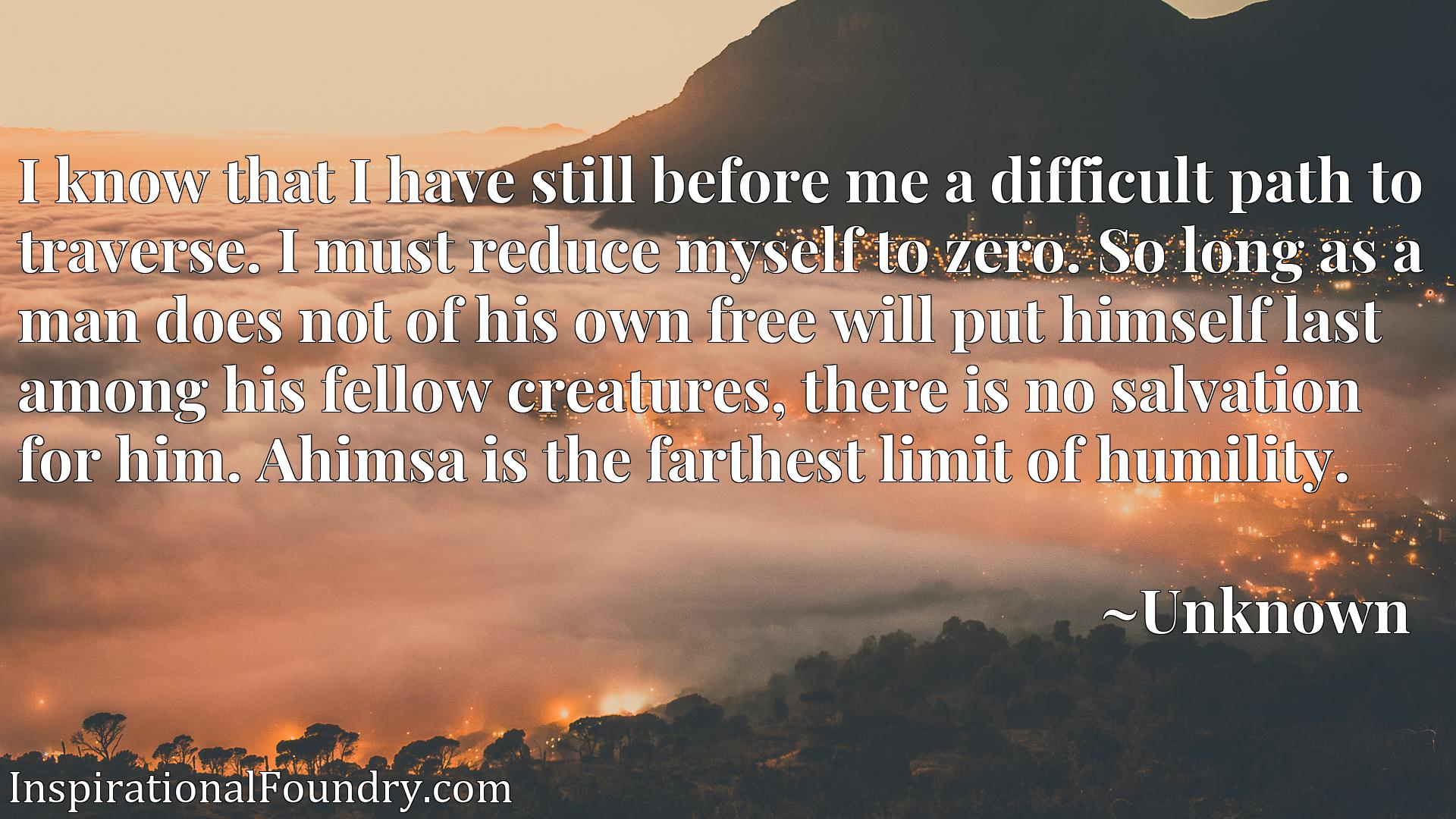 I know that I have still before me a difficult path to traverse. I must reduce myself to zero. So long as a man does not of his own free will put himself last among his fellow creatures, there is no salvation for him. Ahimsa is the farthest limit of humility.