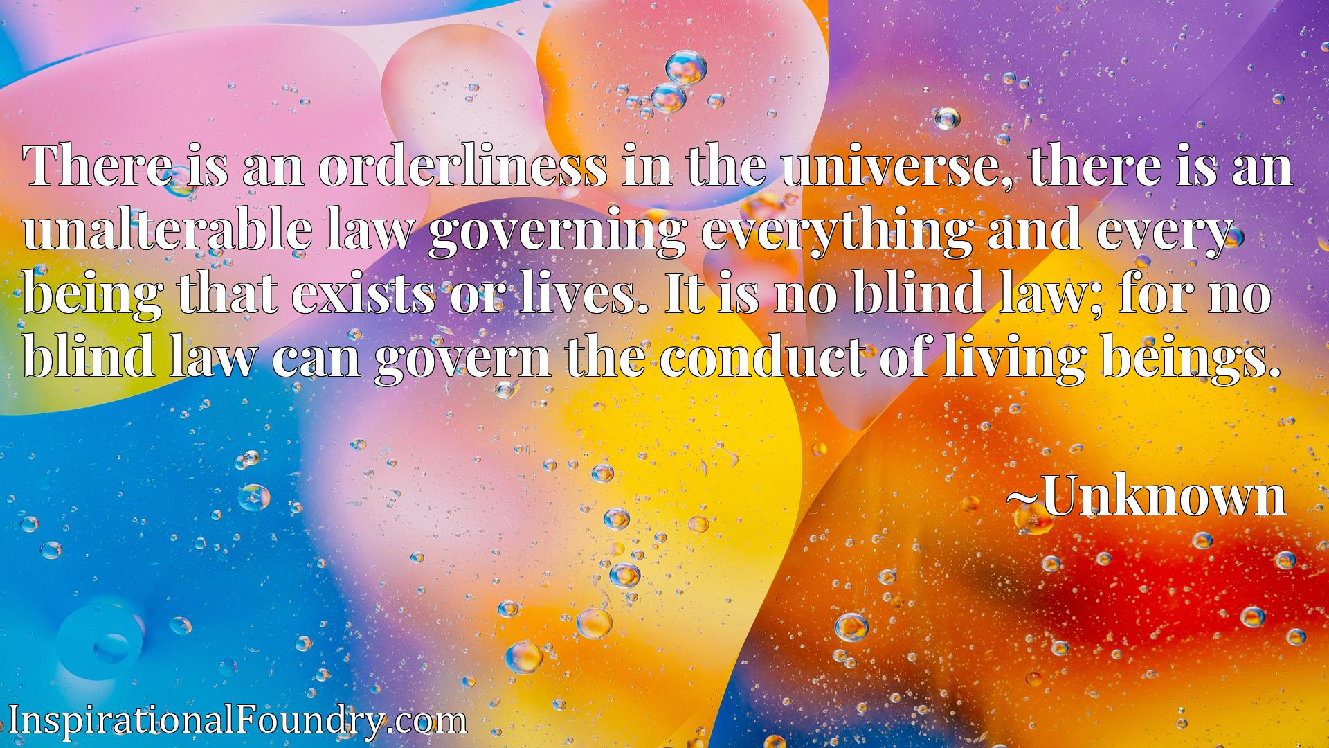 There is an orderliness in the universe, there is an unalterable law governing everything and every being that exists or lives. It is no blind law; for no blind law can govern the conduct of living beings.