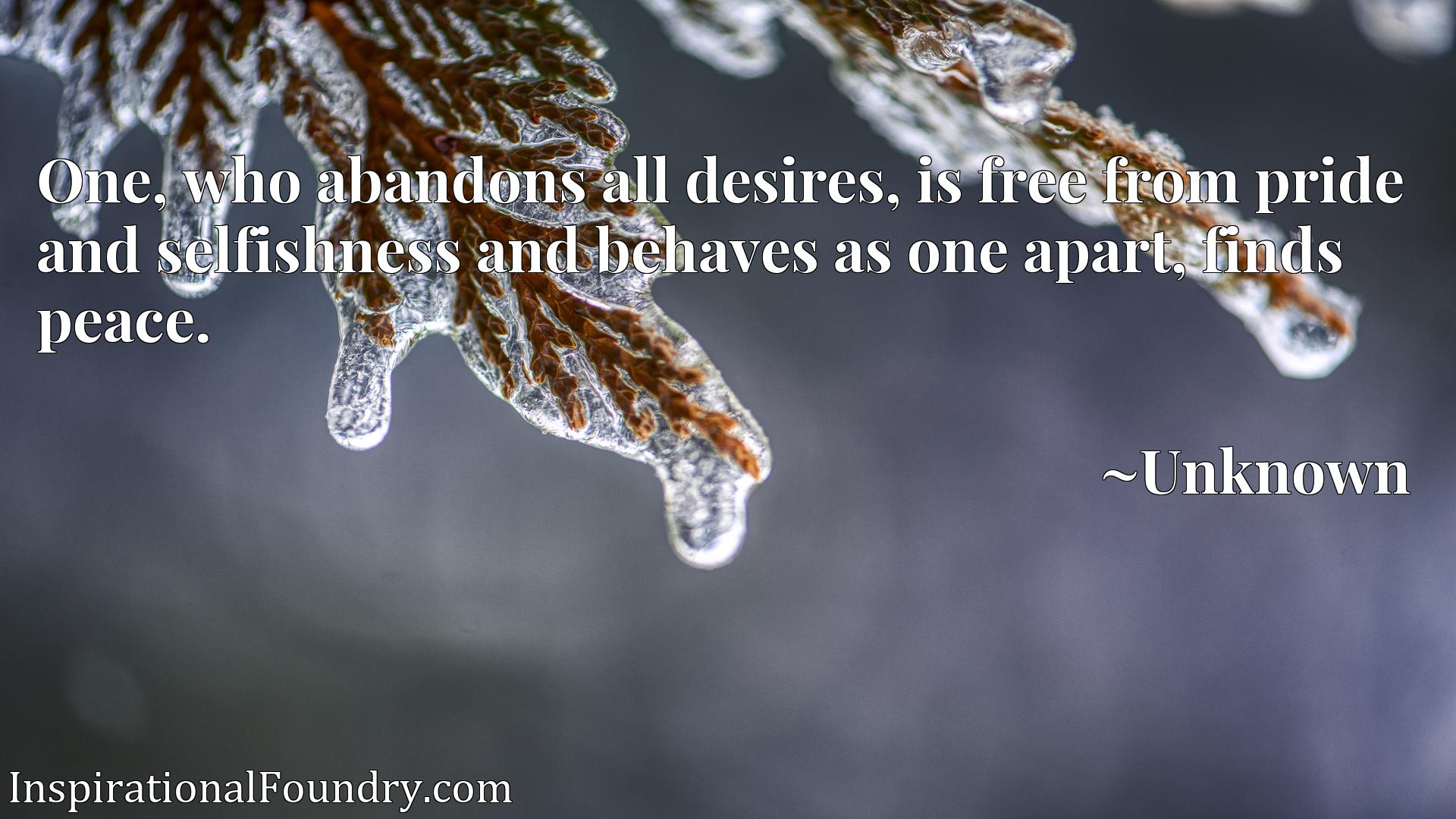 One, who abandons all desires, is free from pride and selfishness and behaves as one apart, finds peace.