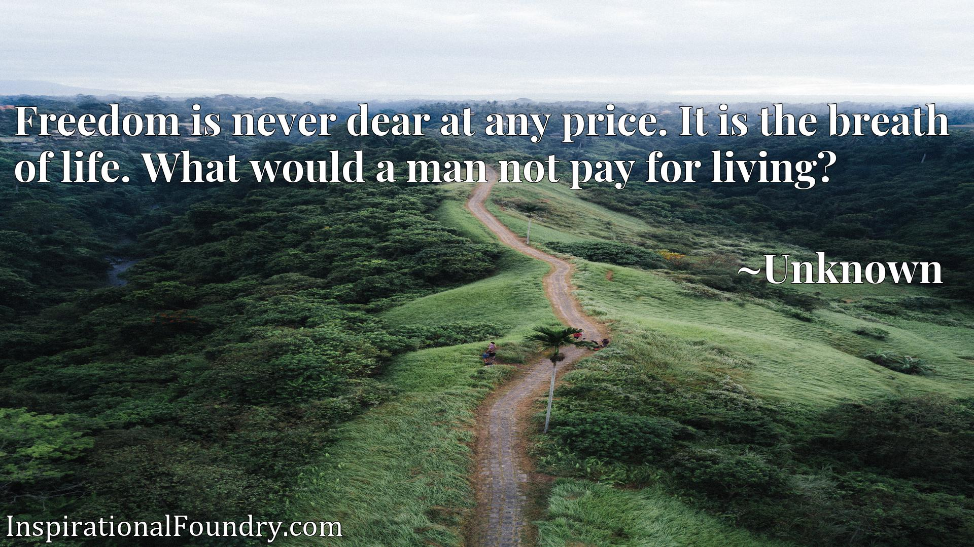 Freedom is never dear at any price. It is the breath of life. What would a man not pay for living?