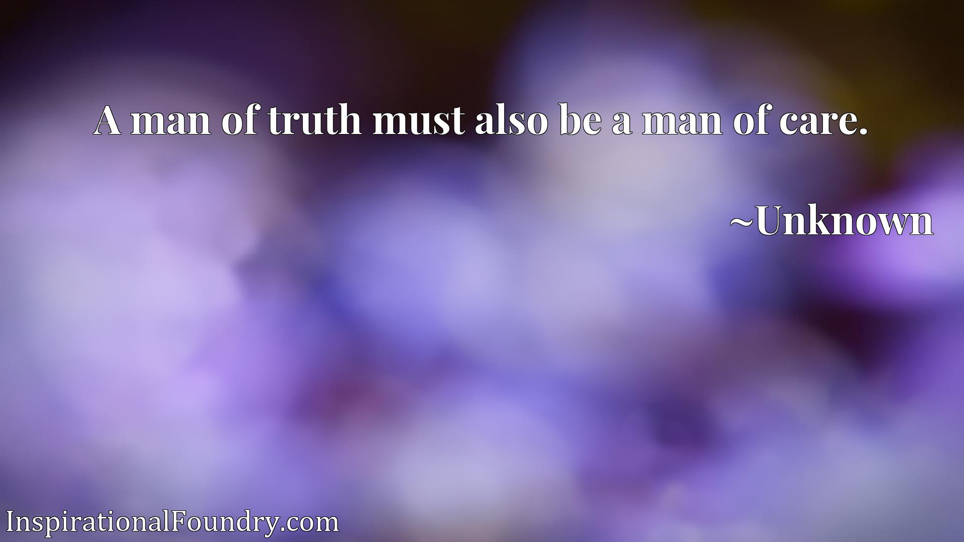 Quote Picture :A man of truth must also be a man of care.