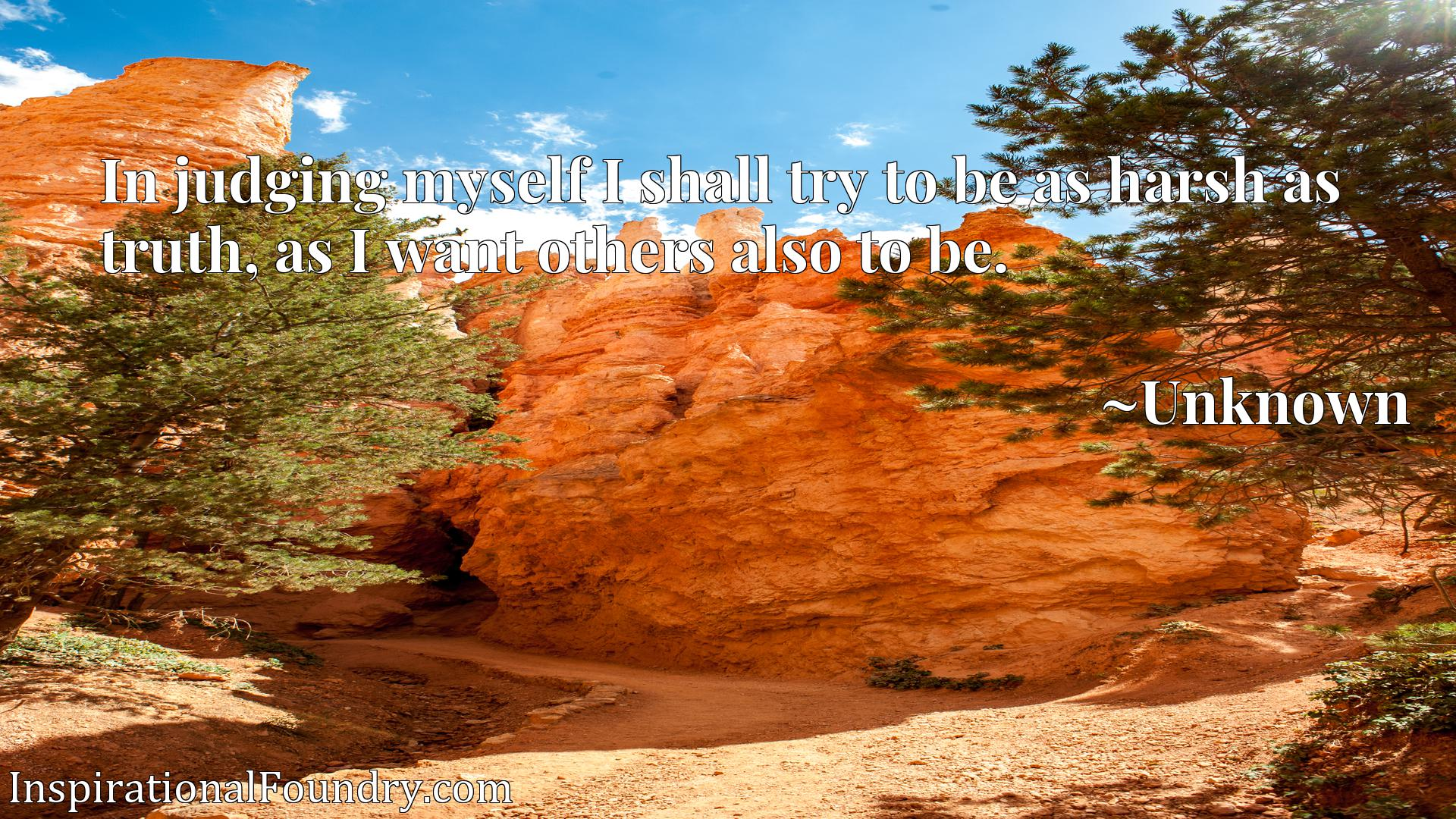Quote Picture :In judging myself I shall try to be as harsh as truth, as I want others also to be.