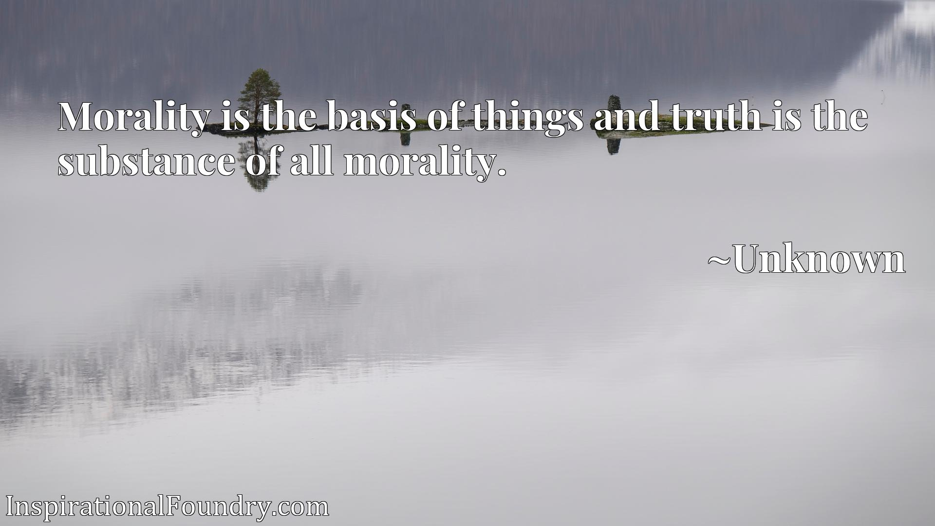 Quote Picture :Morality is the basis of things and truth is the substance of all morality.