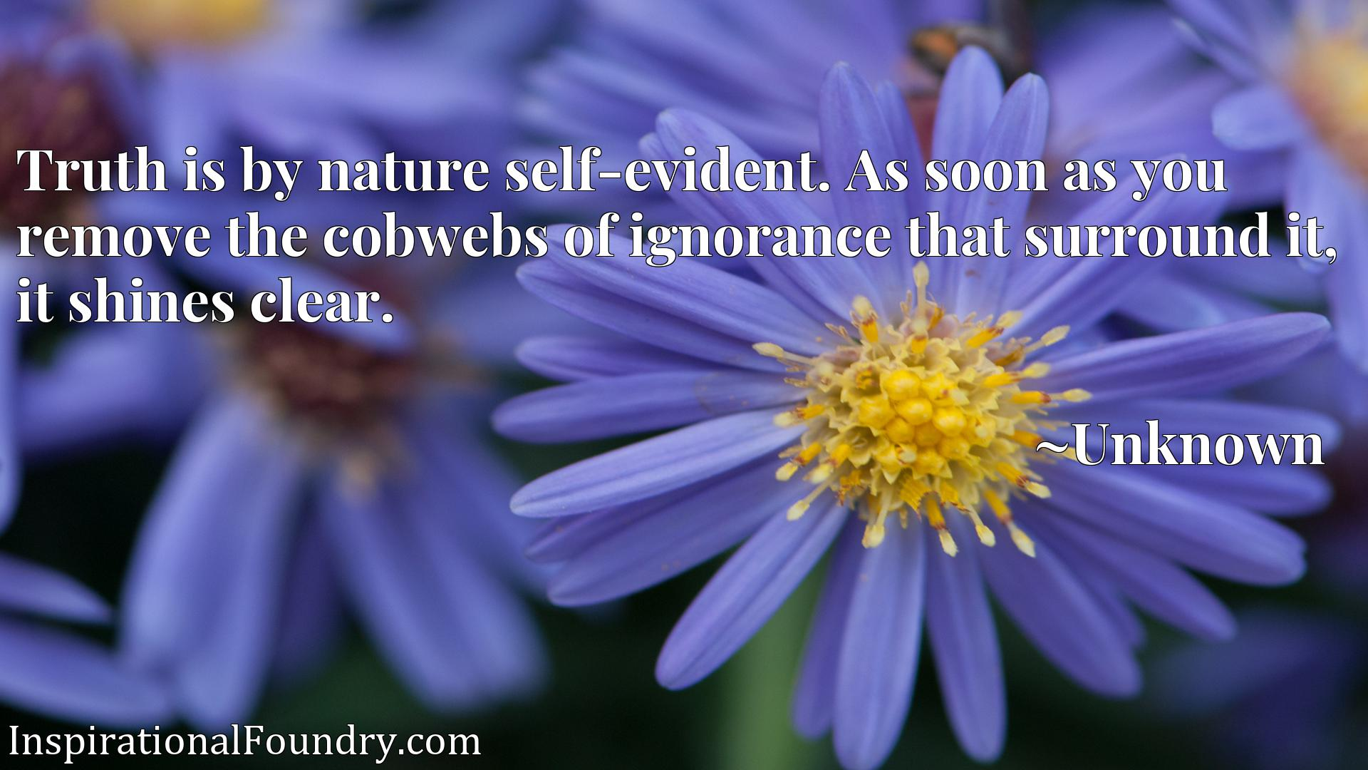 Quote Picture :Truth is by nature self-evident. As soon as you remove the cobwebs of ignorance that surround it, it shines clear.