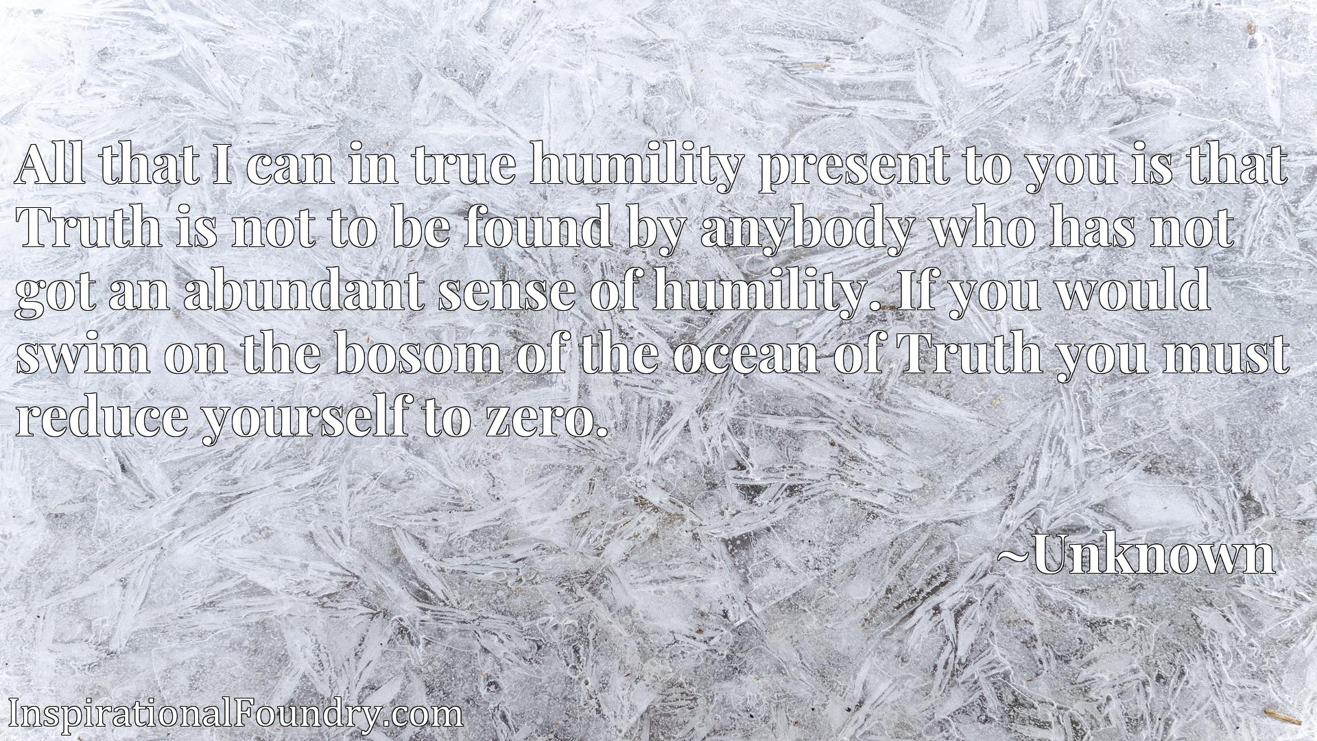 Quote Picture :All that I can in true humility present to you is that Truth is not to be found by anybody who has not got an abundant sense of humility. If you would swim on the bosom of the ocean of Truth you must reduce yourself to zero.
