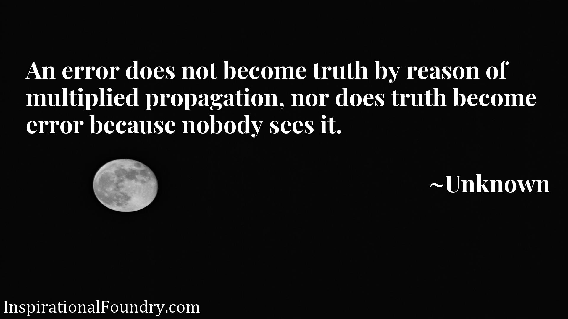Quote Picture :An error does not become truth by reason of multiplied propagation, nor does truth become error because nobody sees it.