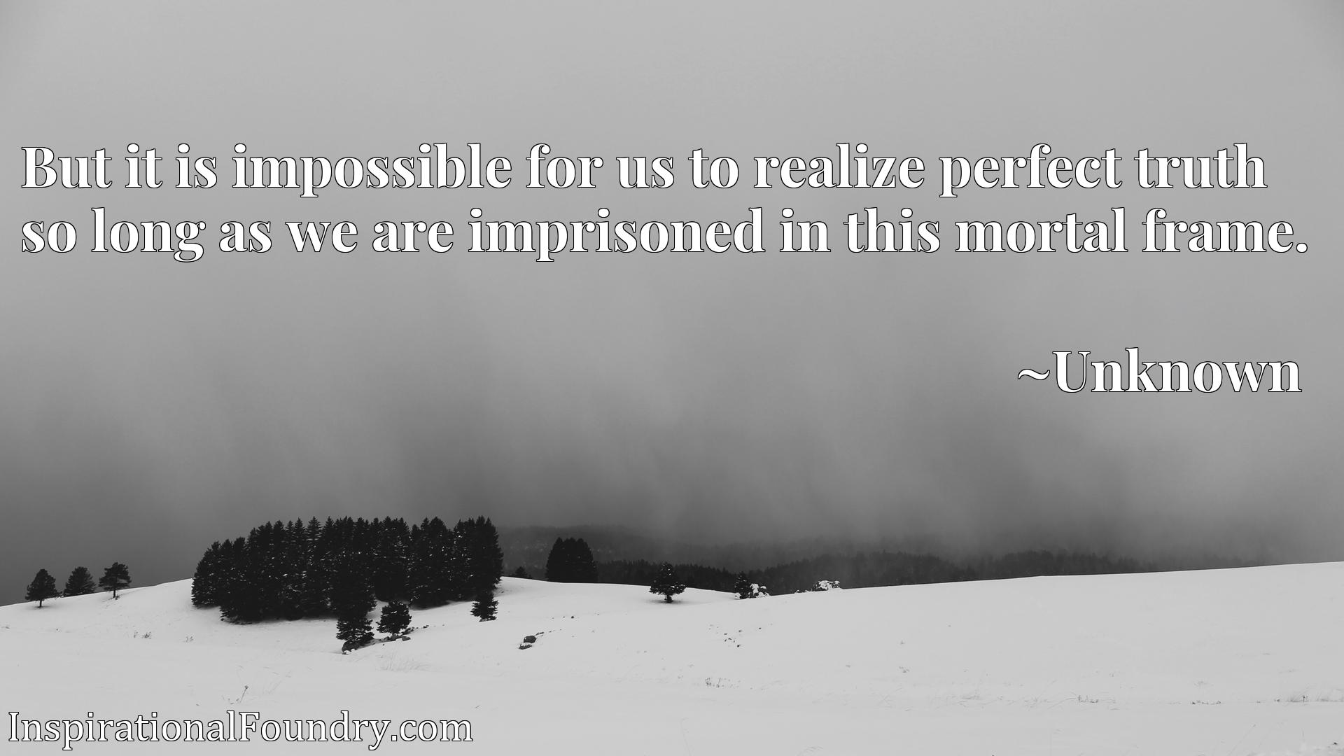 Quote Picture :But it is impossible for us to realize perfect truth so long as we are imprisoned in this mortal frame.