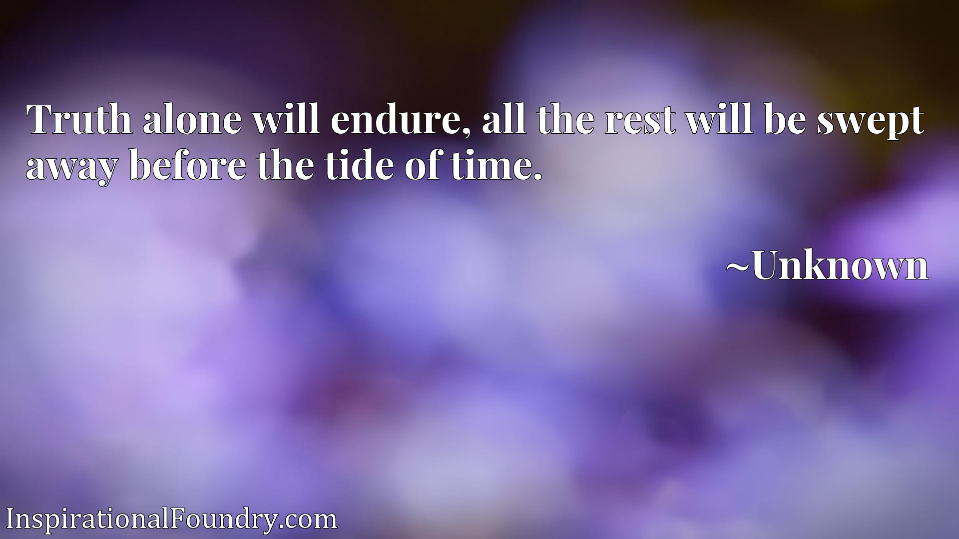 Quote Picture :Truth alone will endure, all the rest will be swept away before the tide of time.