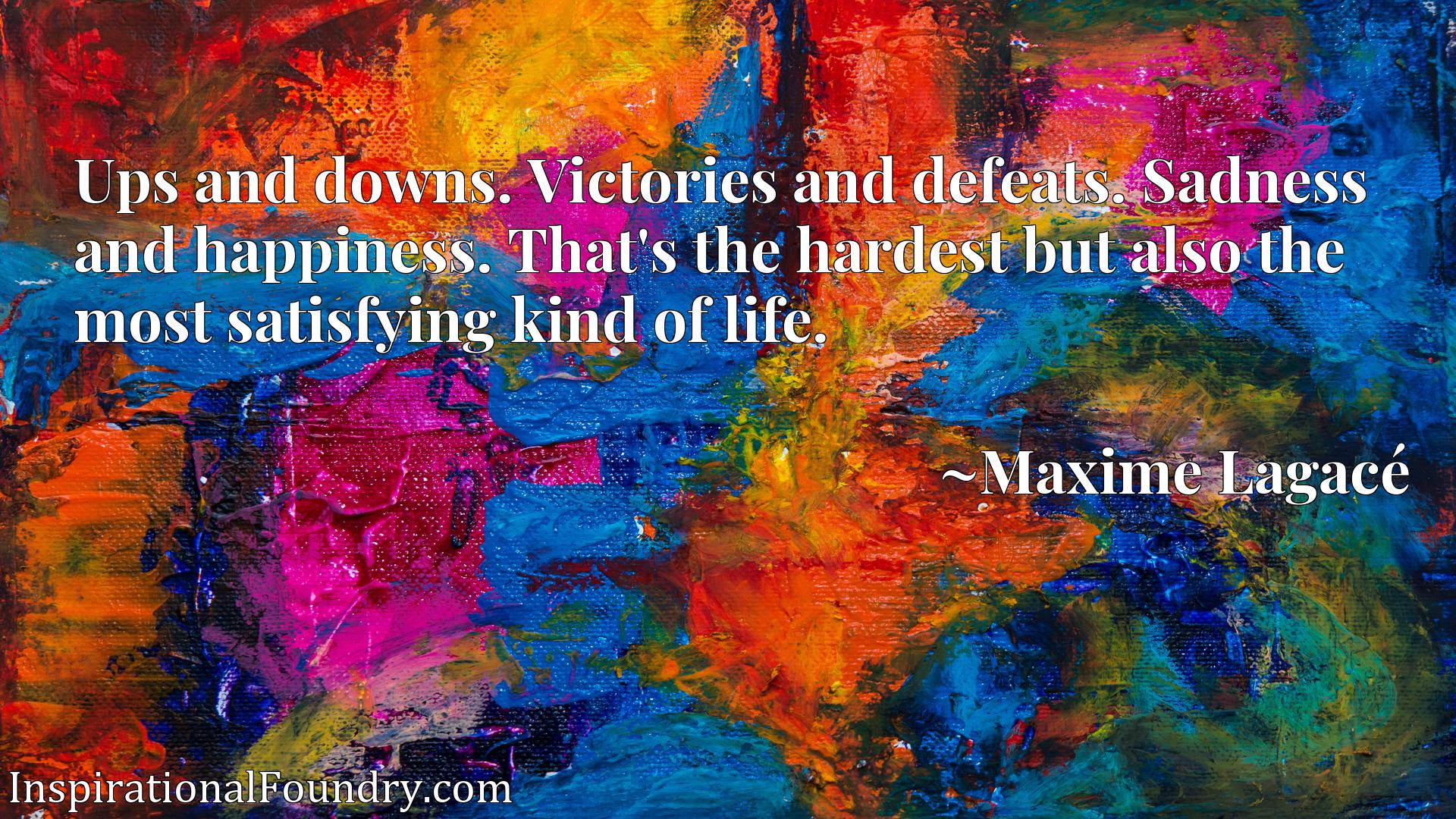 Ups and downs. Victories and defeats. Sadness and happiness. That's the hardest but also the most satisfying kind of life.