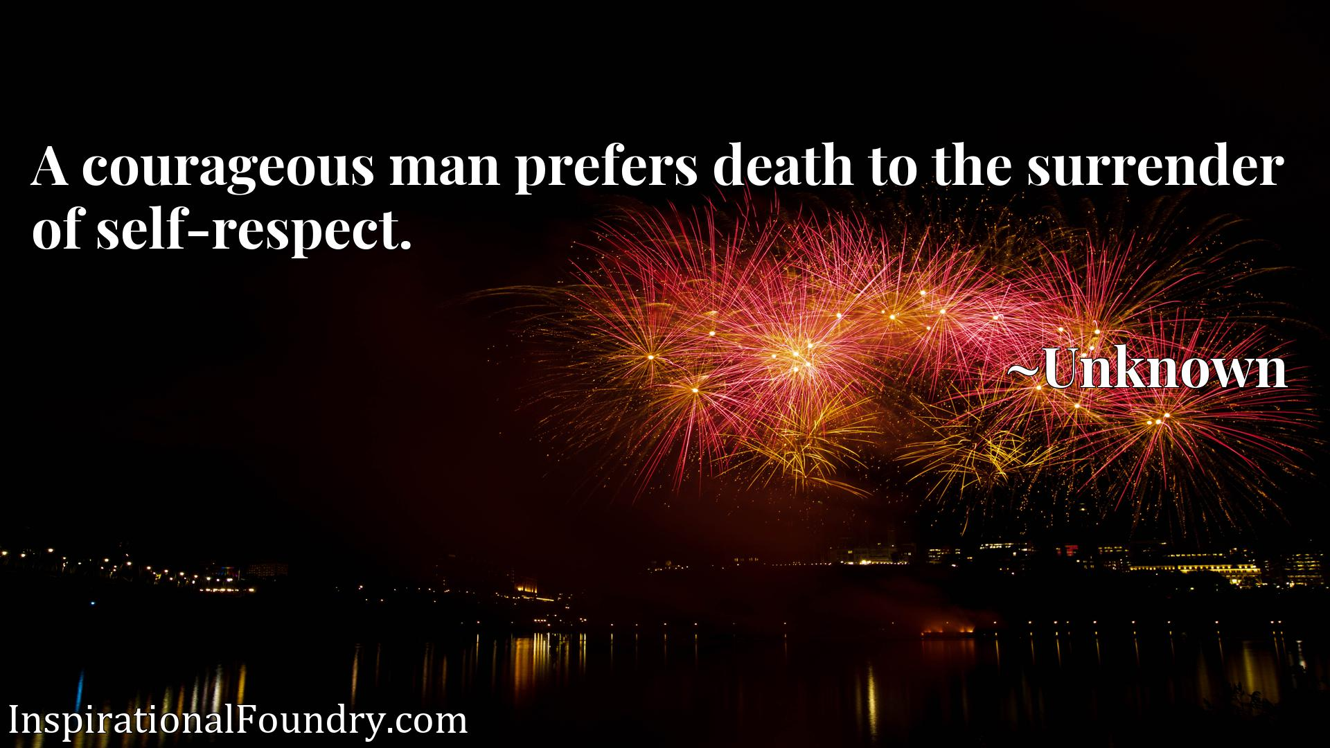 Quote Picture :A courageous man prefers death to the surrender of self-respect.