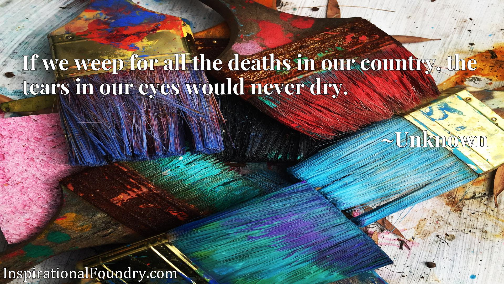 Quote Picture :If we weep for all the deaths in our country, the tears in our eyes would never dry.