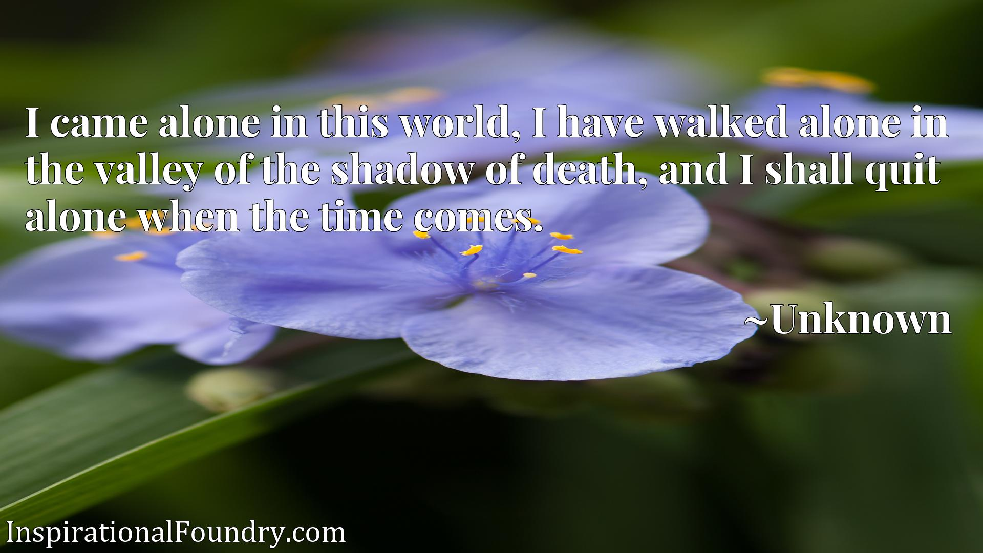 Quote Picture :I came alone in this world, I have walked alone in the valley of the shadow of death, and I shall quit alone when the time comes.