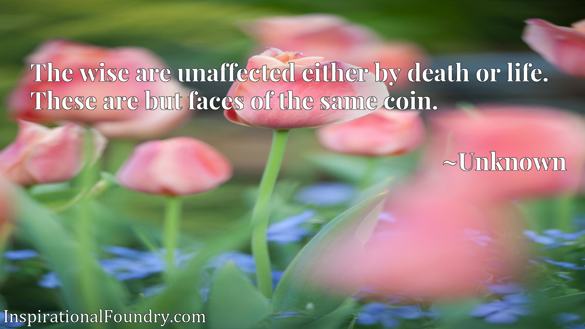 Quote Picture :The wise are unaffected either by death or life. These are but faces of the same coin.