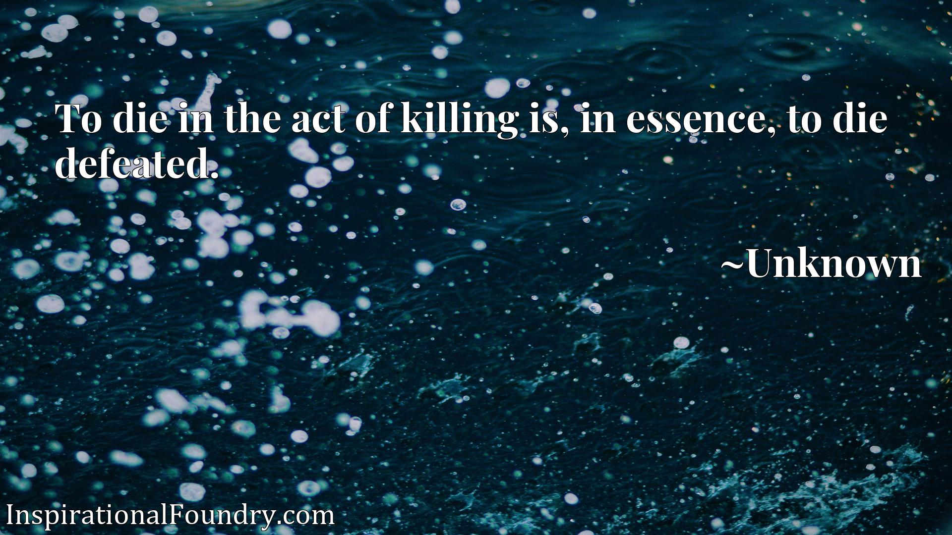 To die in the act of killing is, in essence, to die defeated.