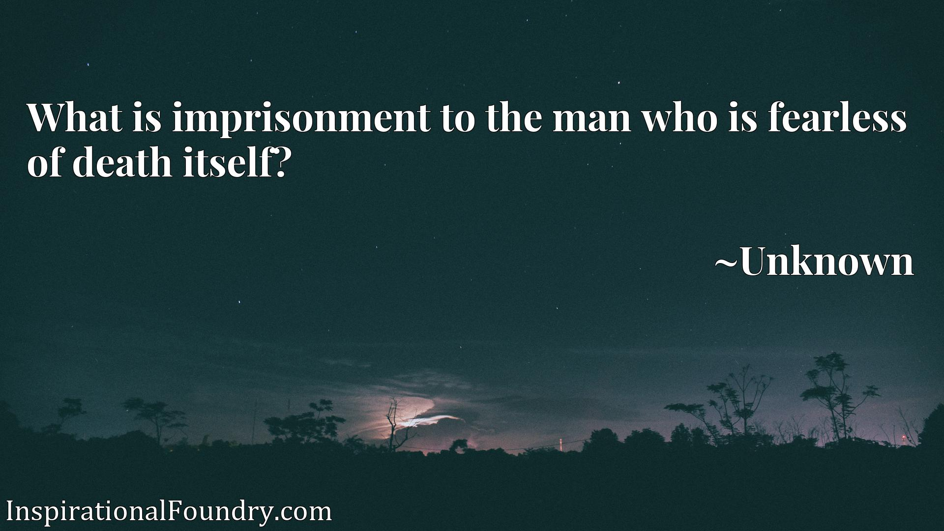 Quote Picture :What is imprisonment to the man who is fearless of death itself?