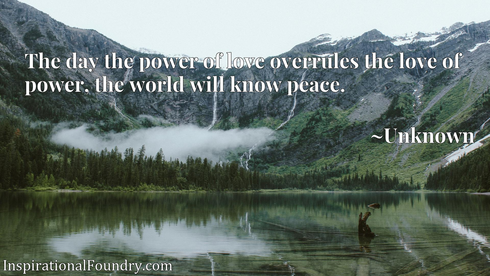 Quote Picture :The day the power of love overrules the love of power, the world will know peace.