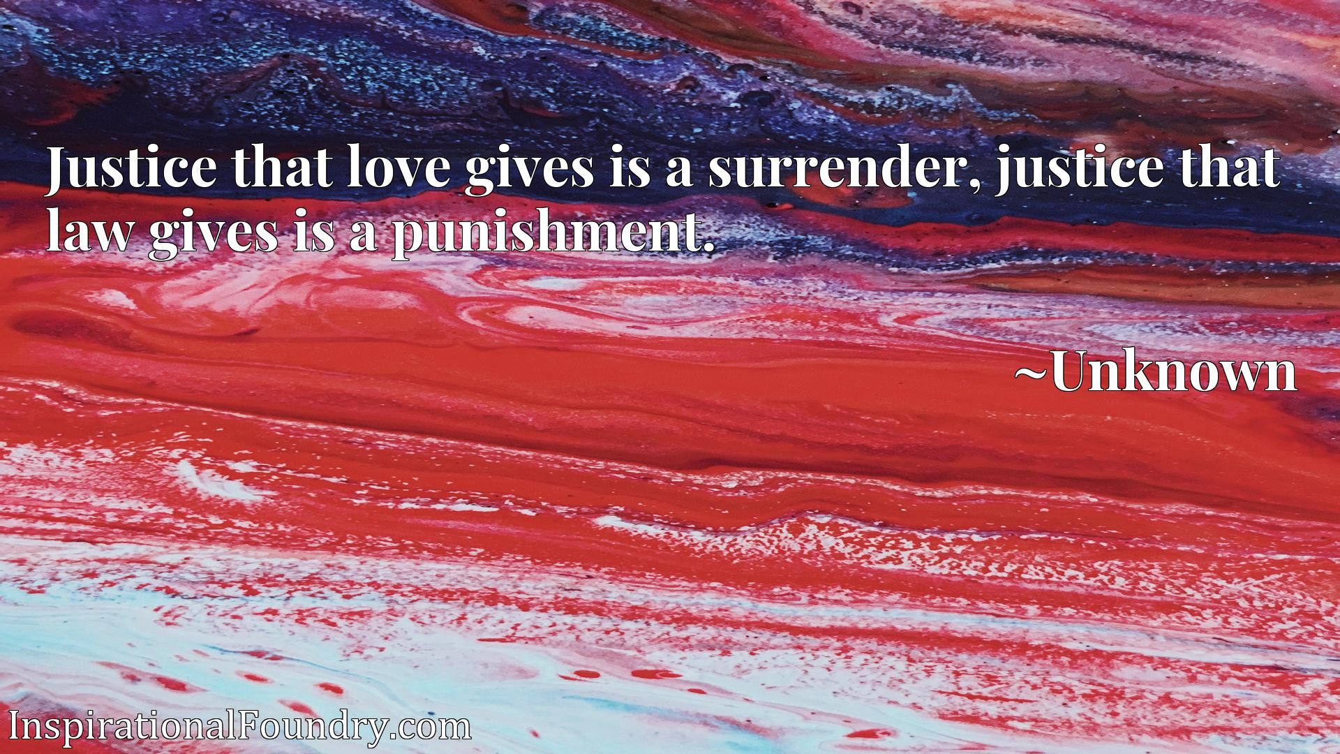 Quote Picture :Justice that love gives is a surrender, justice that law gives is a punishment.