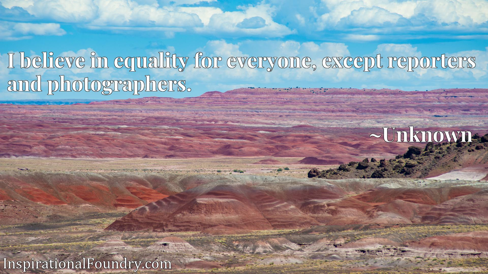 Quote Picture :I believe in equality for everyone, except reporters and photographers.