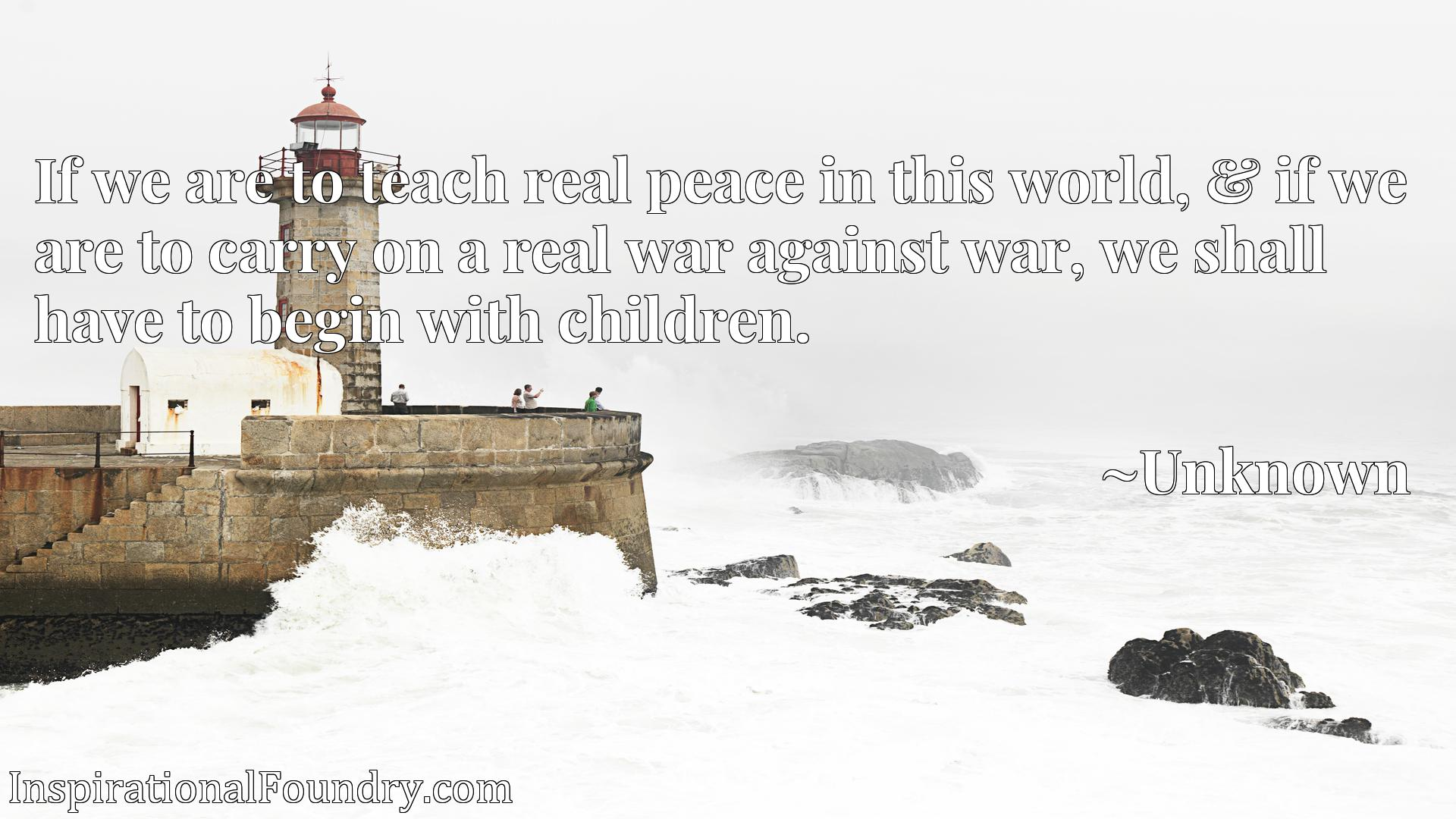 Quote Picture :If we are to teach real peace in this world, & if we are to carry on a real war against war, we shall have to begin with children.