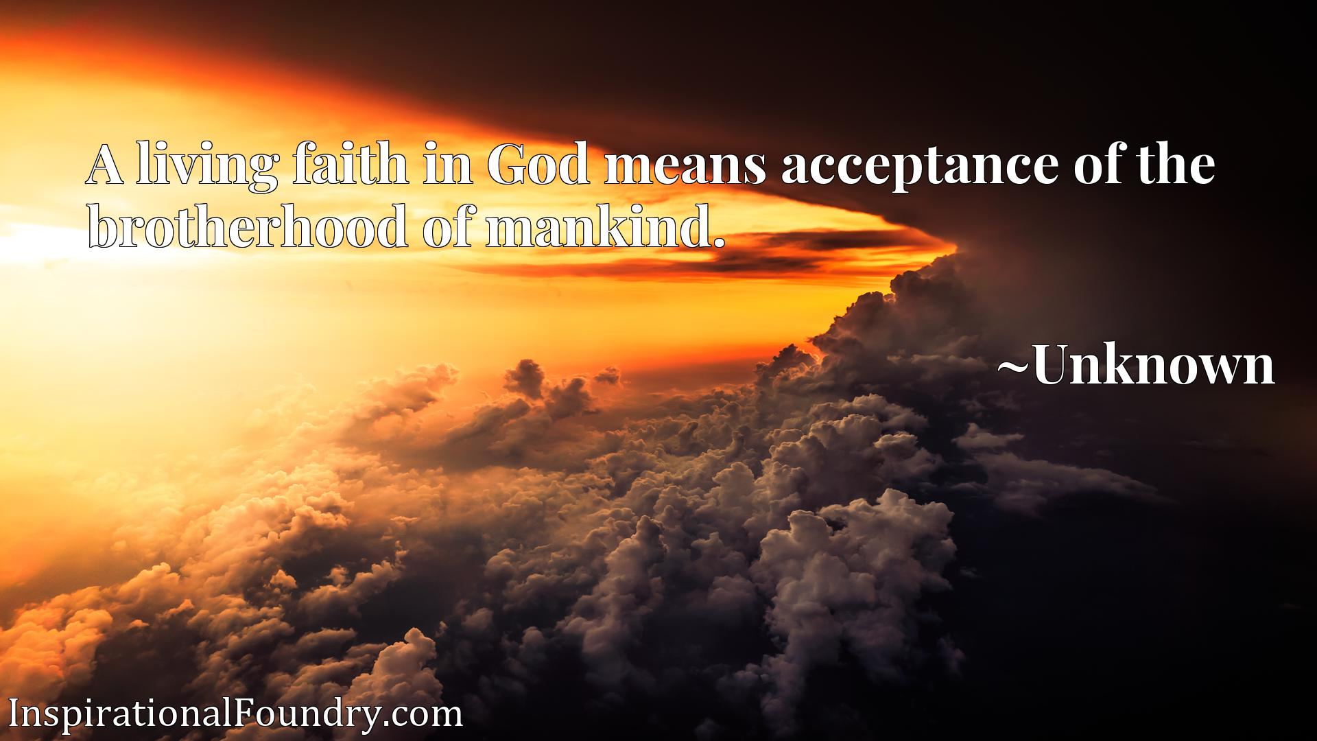 Quote Picture :A living faith in God means acceptance of the brotherhood of mankind.