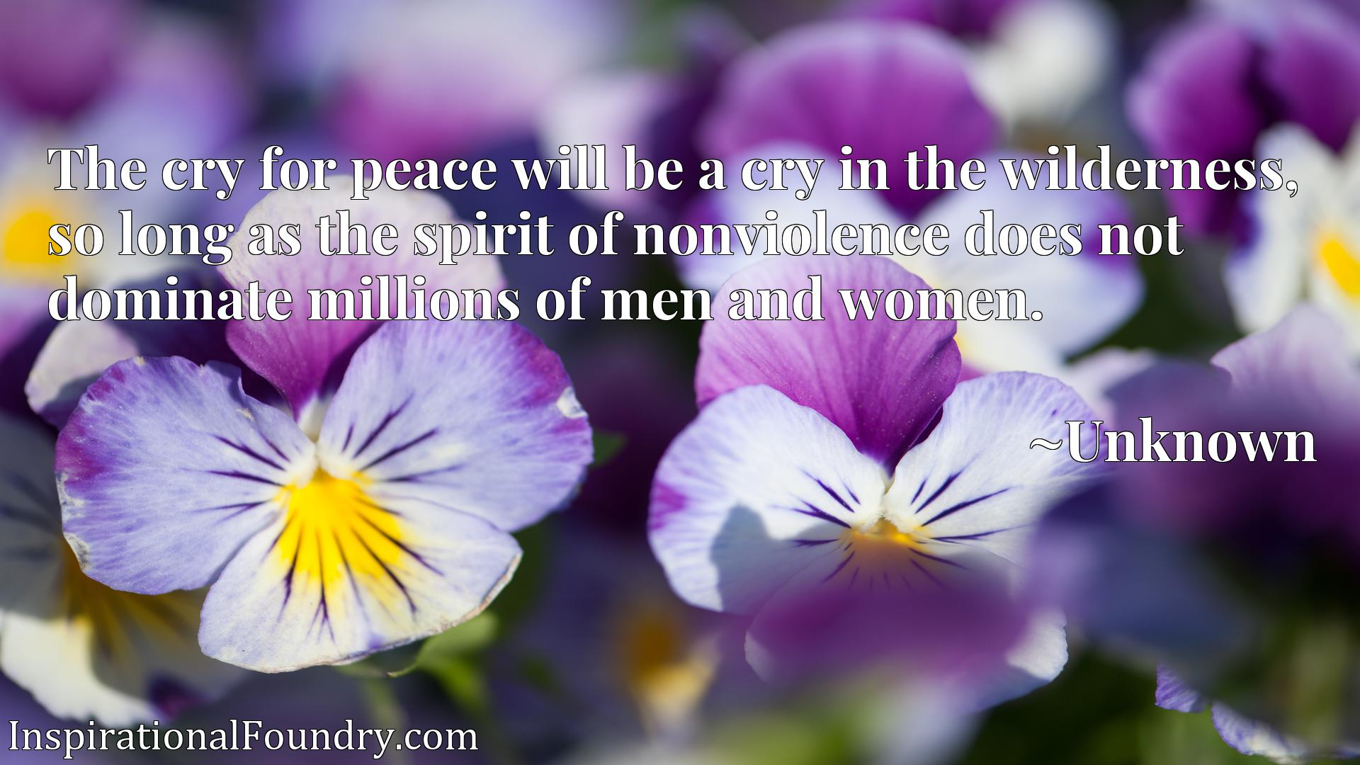 The cry for peace will be a cry in the wilderness, so long as the spirit of nonviolence does not dominate millions of men and women.
