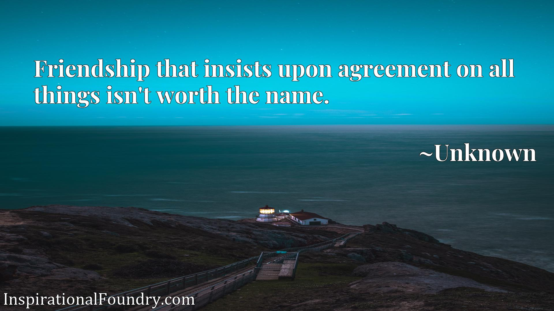 Quote Picture :Friendship that insists upon agreement on all things isn't worth the name.
