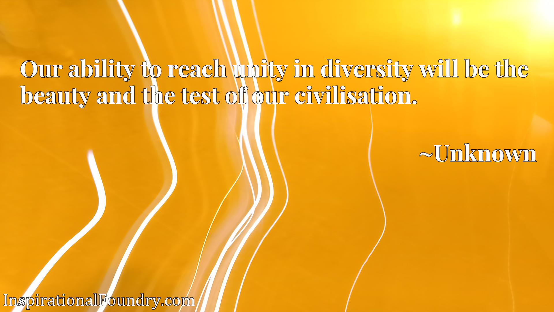 Quote Picture :Our ability to reach unity in diversity will be the beauty and the test of our civilisation.